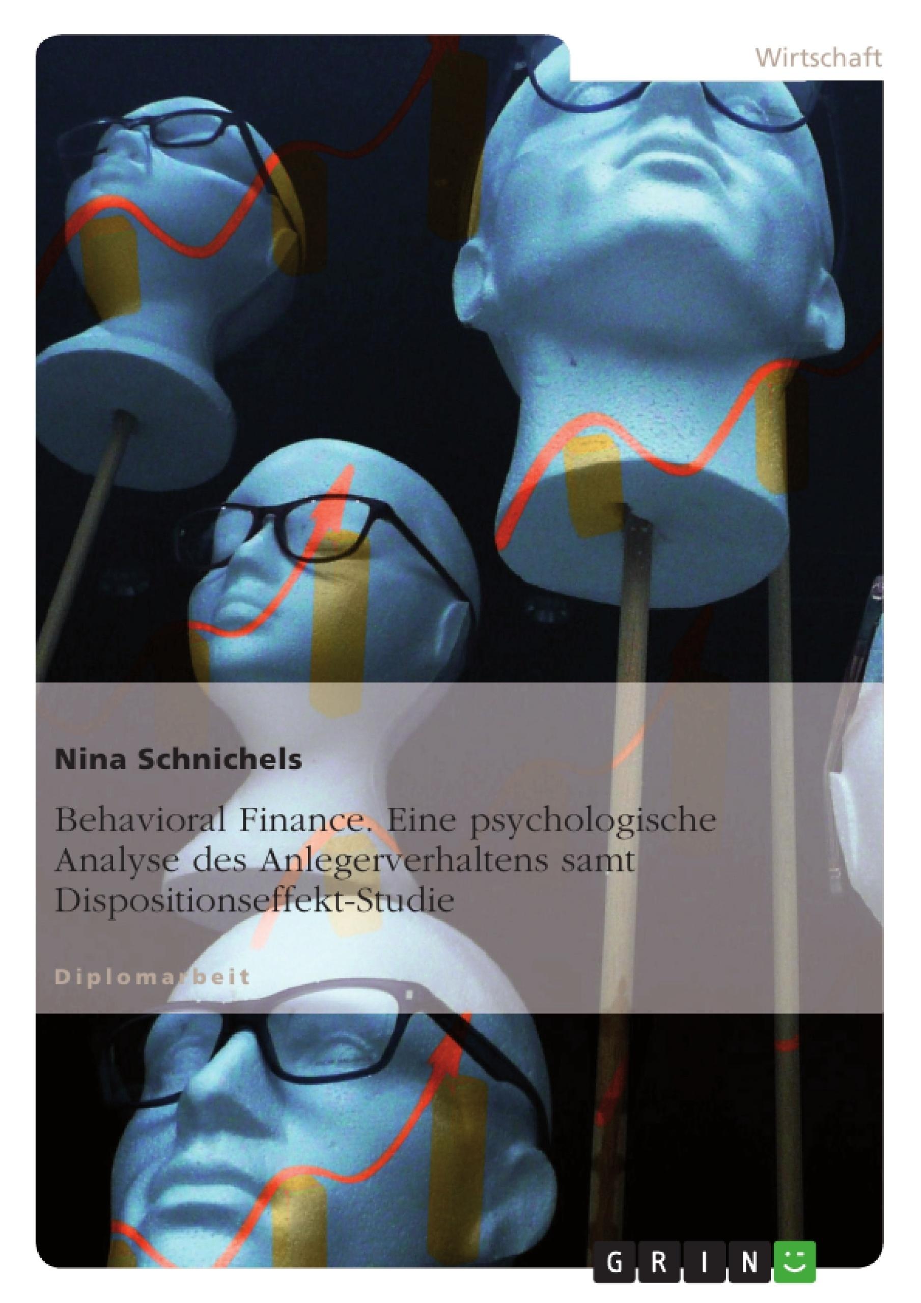 Titel: Behavioral Finance. Eine psychologische Analyse des Anlegerverhaltens samt Dispositionseffekt-Studie