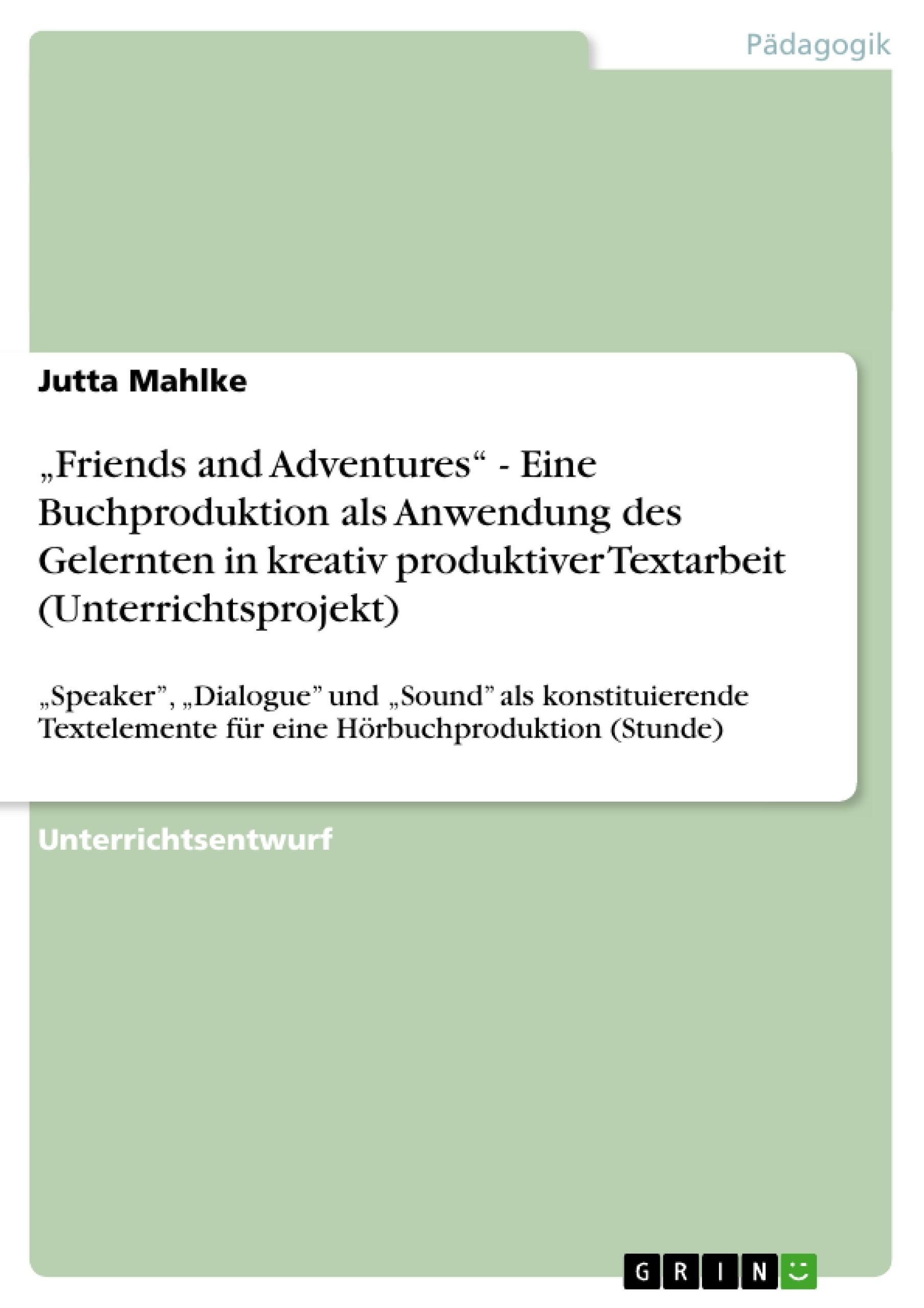 """Titel: """"Friends and Adventures"""" - Eine Buchproduktion als Anwendung des Gelernten in kreativ produktiver Textarbeit (Unterrichtsprojekt)"""