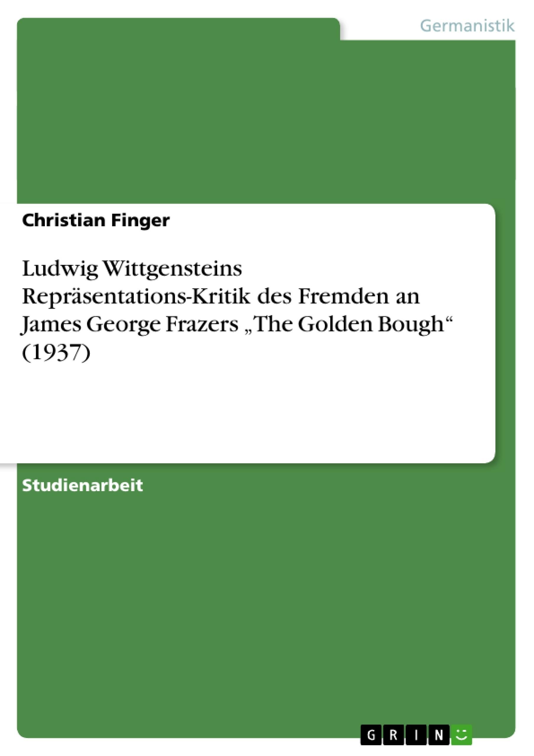 "Titel: Ludwig Wittgensteins Repräsentations-Kritik des Fremden an James George Frazers ""The Golden Bough"" (1937)"