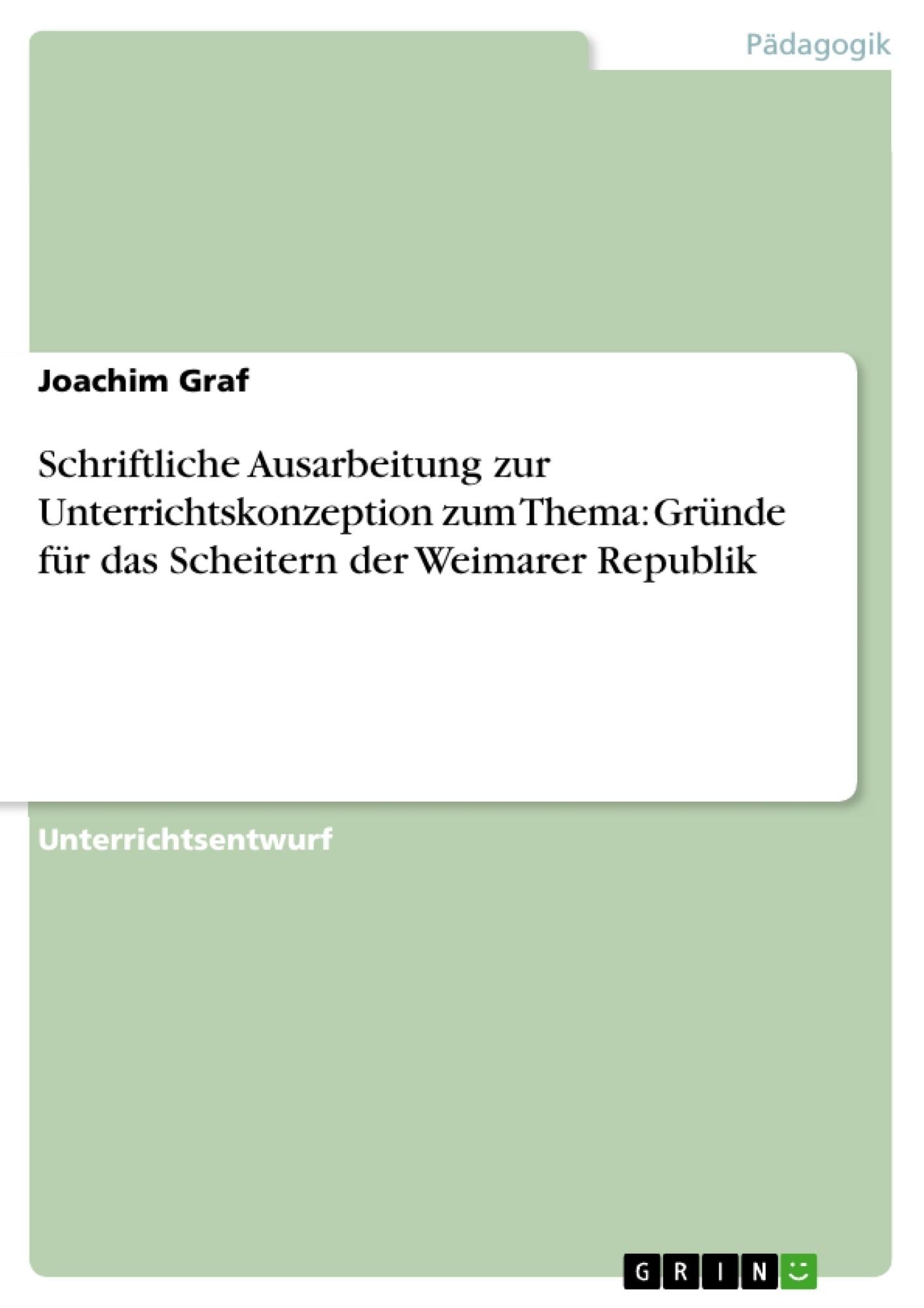 Titel: Schriftliche Ausarbeitung zur Unterrichtskonzeption zum Thema: Gründe für das Scheitern der Weimarer Republik