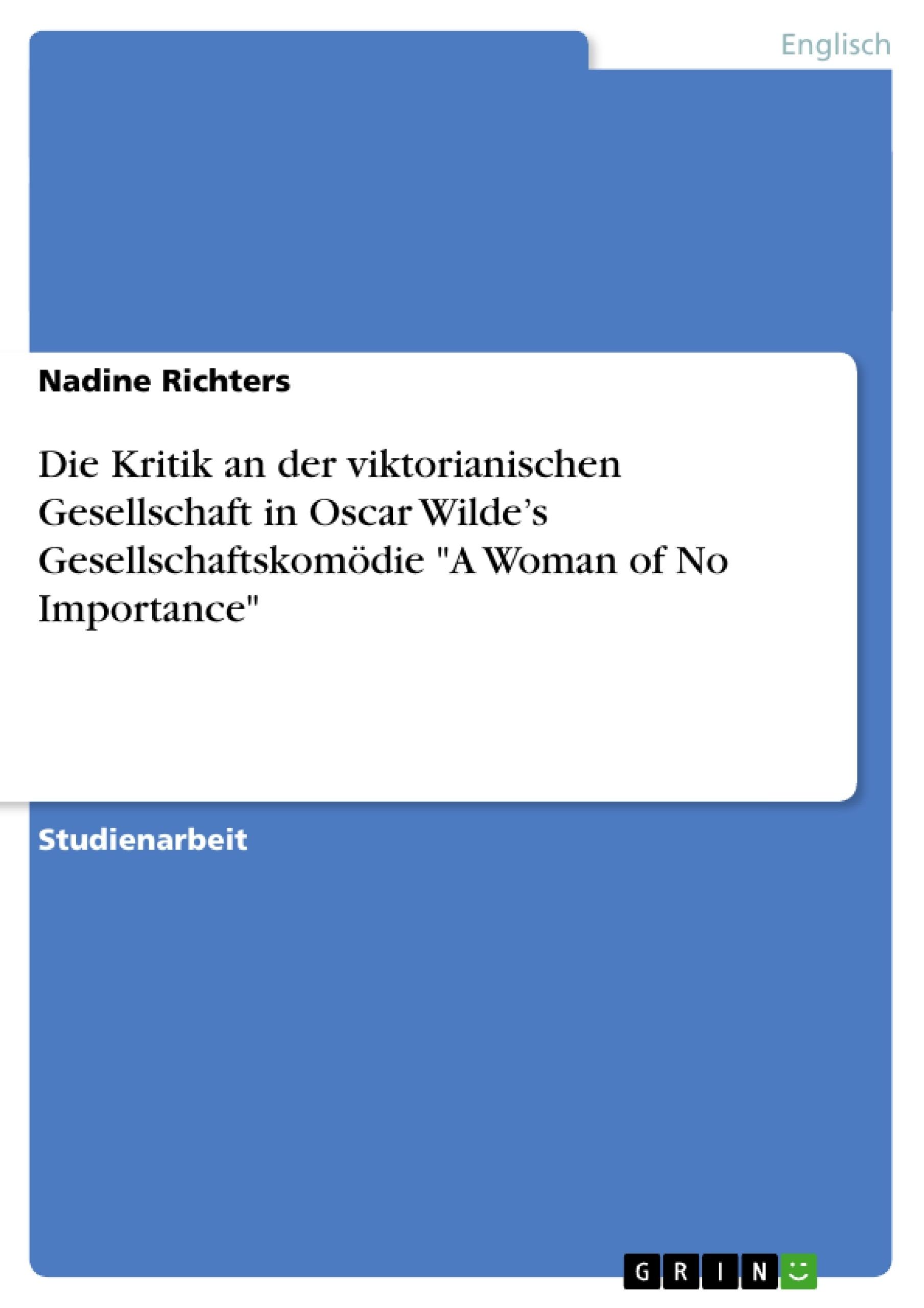 """Titel: Die Kritik an der viktorianischen Gesellschaft in Oscar Wilde's Gesellschaftskomödie """"A Woman of No Importance"""""""