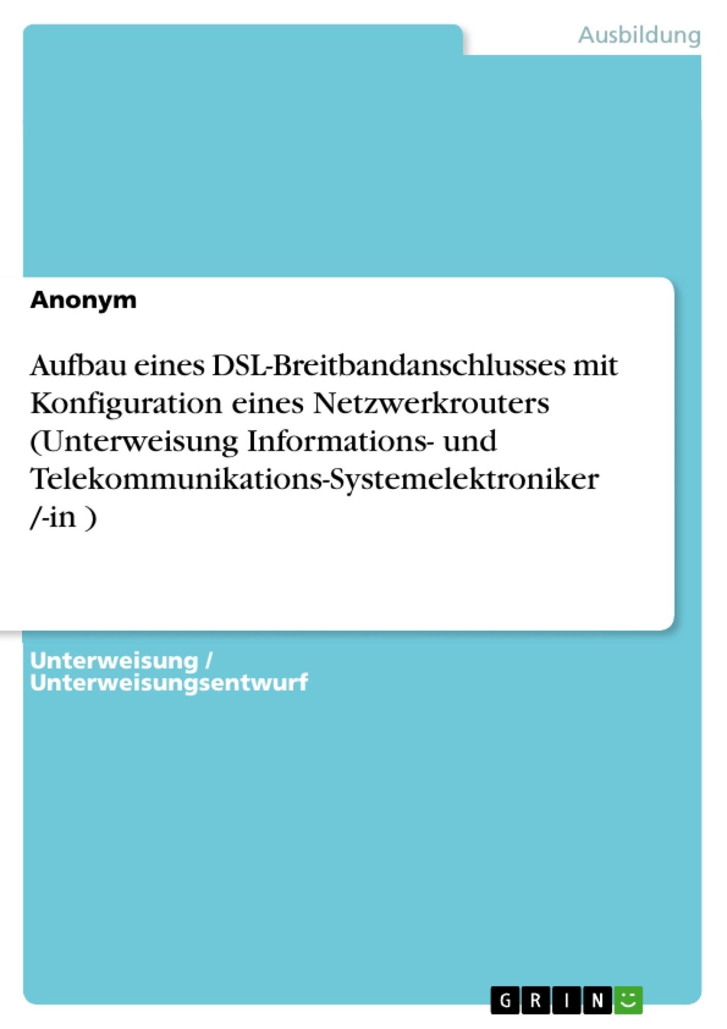 Titel: Aufbau eines DSL-Breitbandanschlusses mit Konfiguration eines Netzwerkrouters (Unterweisung Informations- und Telekommunikations-Systemelektroniker /-in )
