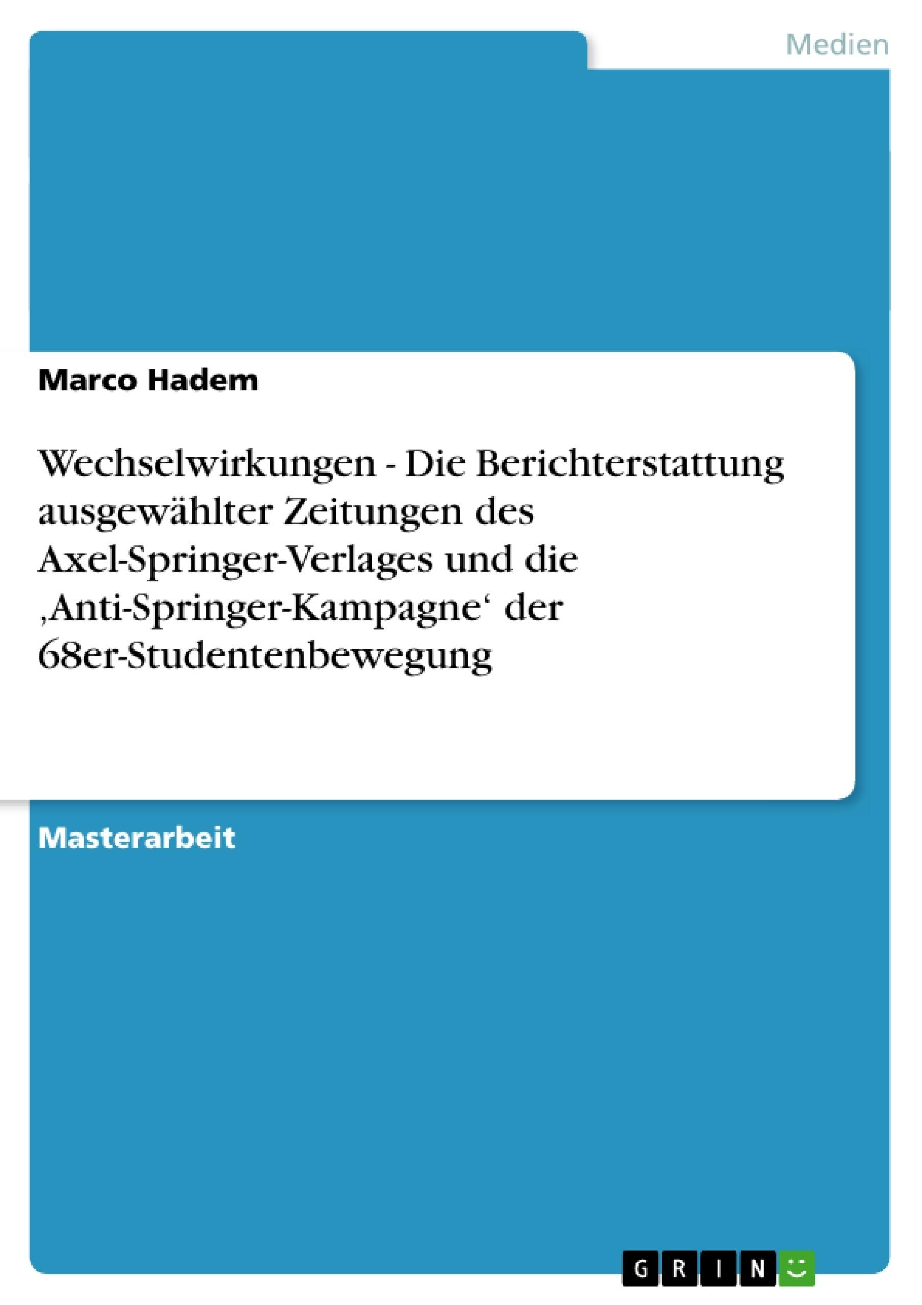Titel: Wechselwirkungen - Die Berichterstattung ausgewählter Zeitungen des Axel-Springer-Verlages und die 'Anti-Springer-Kampagne' der 68er-Studentenbewegung