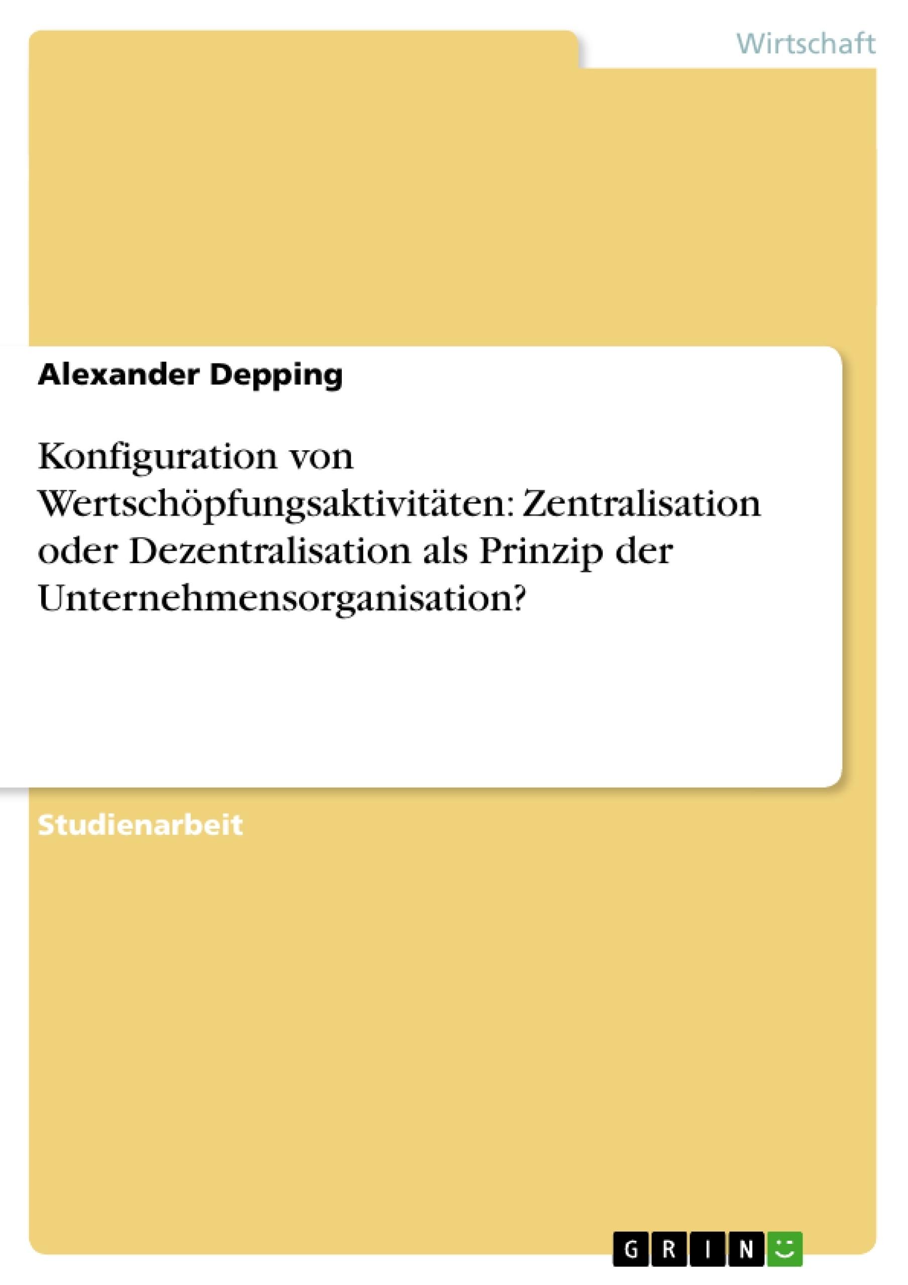Titel: Konfiguration von Wertschöpfungsaktivitäten: Zentralisation oder Dezentralisation als Prinzip der Unternehmensorganisation?