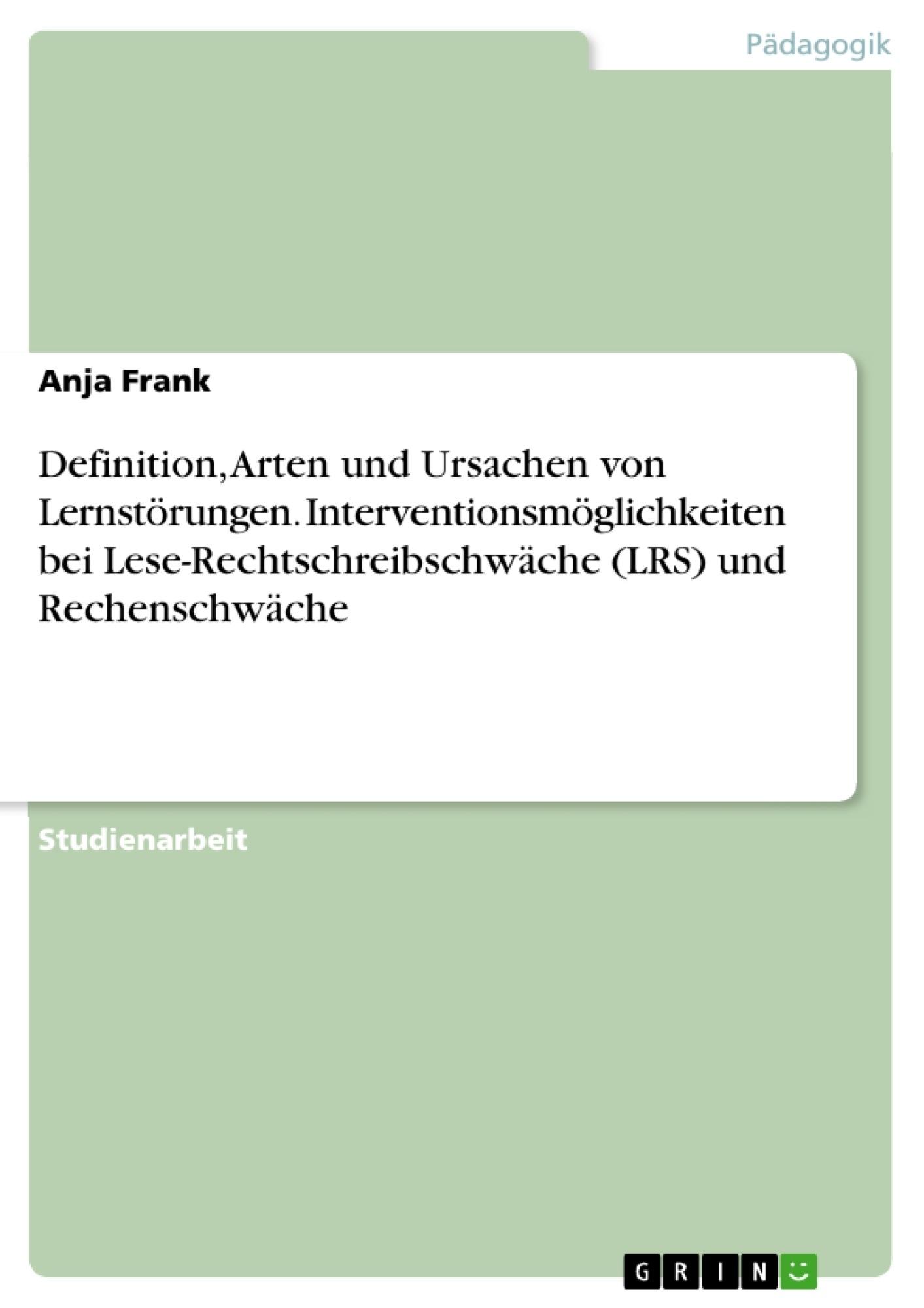 Titel: Definition, Arten und Ursachen von Lernstörungen. Interventionsmöglichkeiten bei Lese-Rechtschreibschwäche (LRS) und Rechenschwäche
