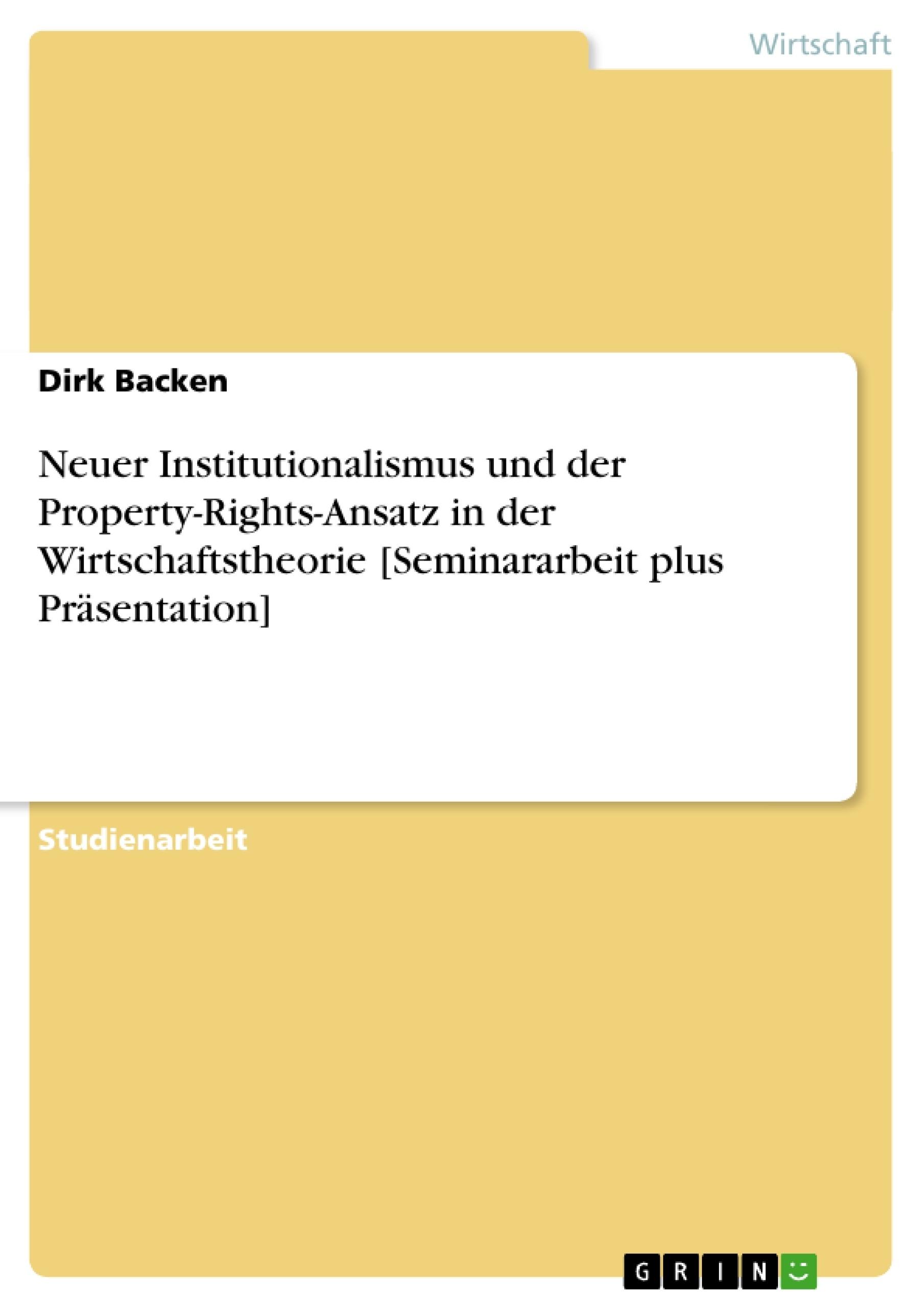 Titel: Neuer Institutionalismus und der Property-Rights-Ansatz in der Wirtschaftstheorie [Seminararbeit plus Präsentation]