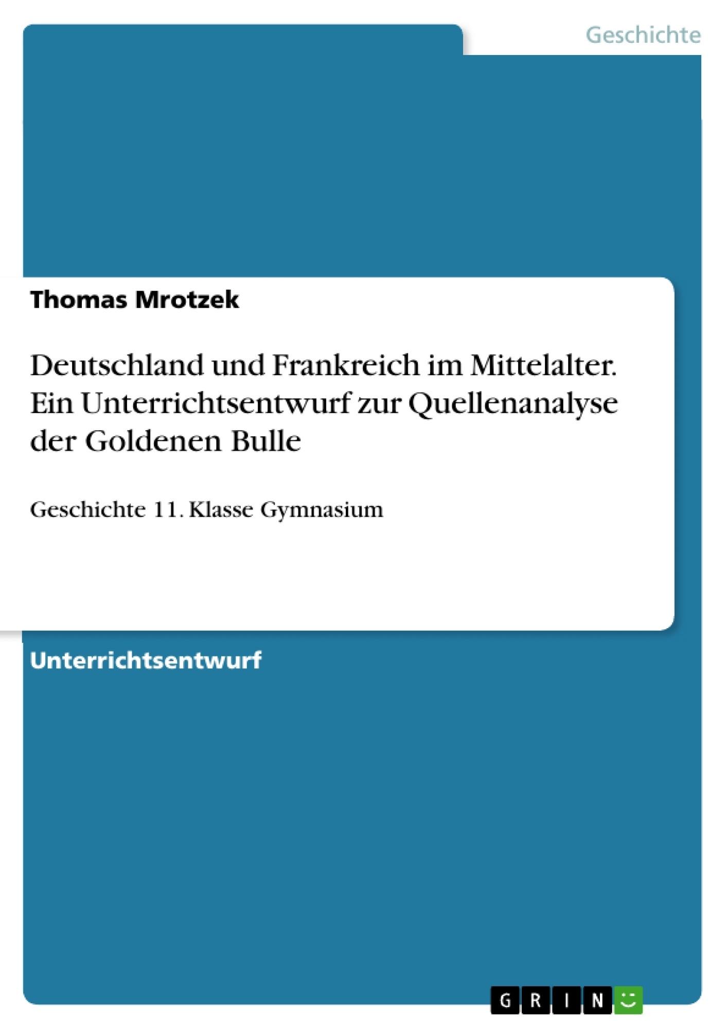 Titel: Deutschland und Frankreich im Mittelalter. Ein Unterrichtsentwurf zur Quellenanalyse der Goldenen Bulle