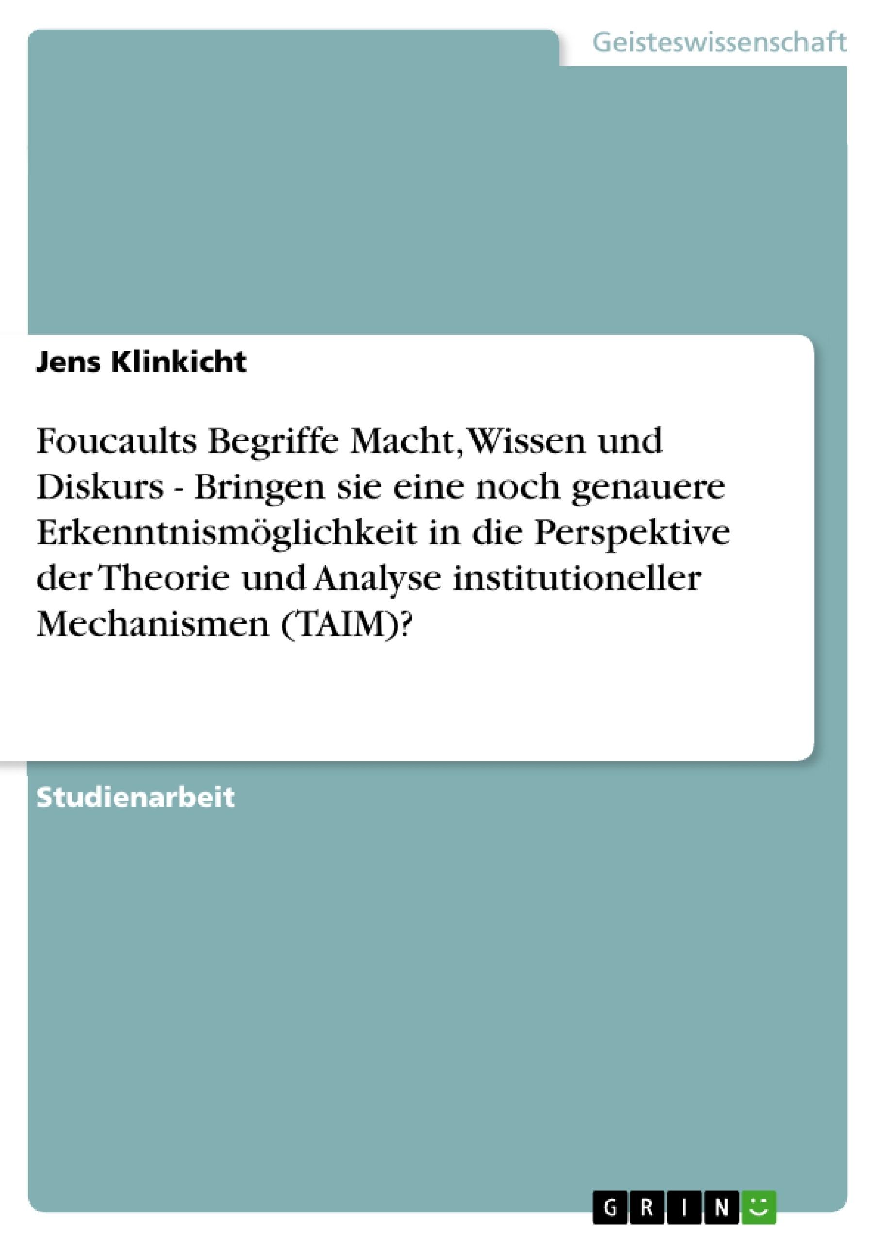Titel: Foucaults Begriffe Macht, Wissen und Diskurs - Bringen sie eine noch genauere Erkenntnismöglichkeit in die Perspektive der Theorie und Analyse institutioneller Mechanismen (TAIM)?