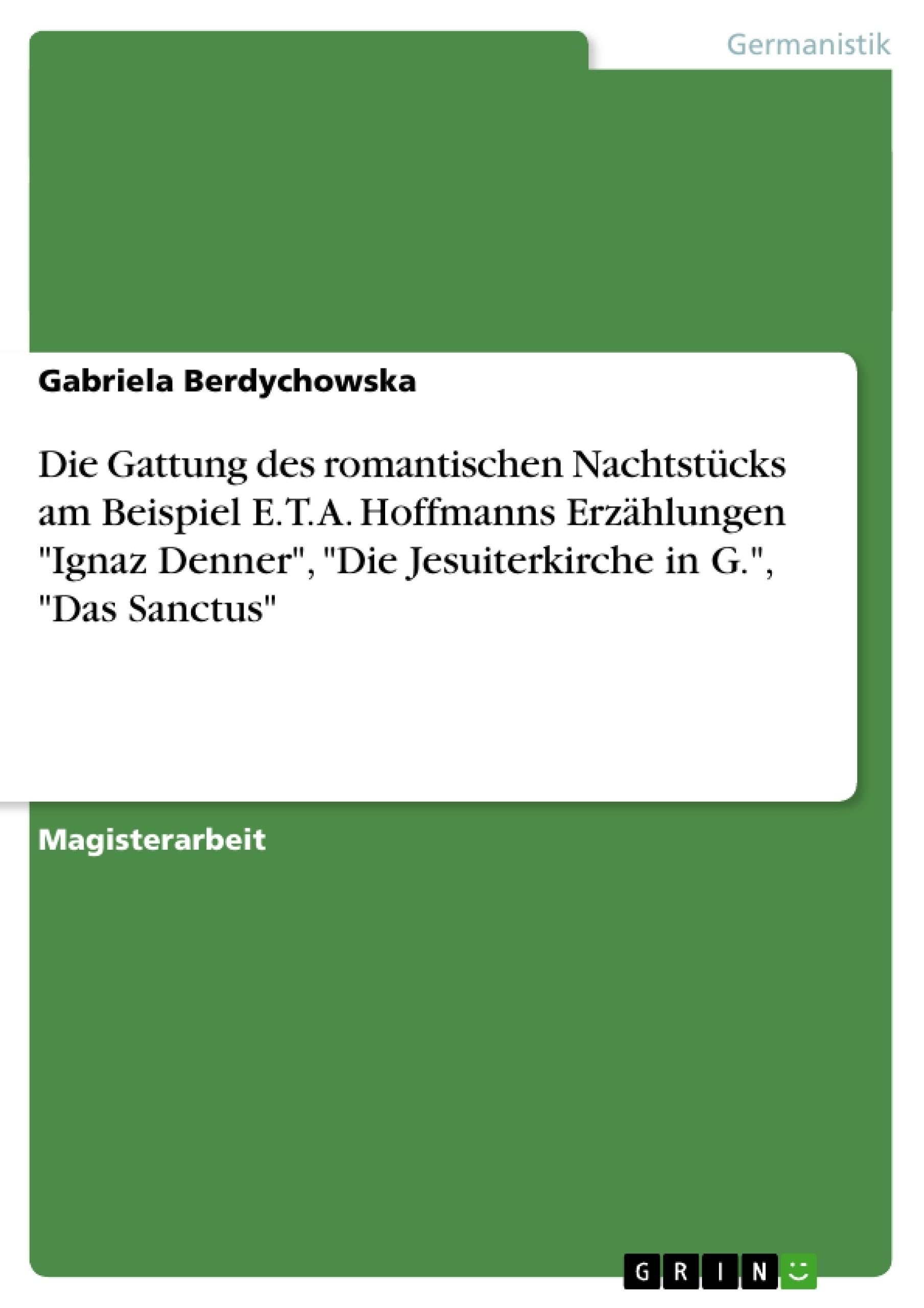 """Titel: Die Gattung des romantischen Nachtstücks am Beispiel E. T. A. Hoffmanns Erzählungen """"Ignaz Denner"""", """"Die Jesuiterkirche in G."""", """"Das Sanctus"""""""