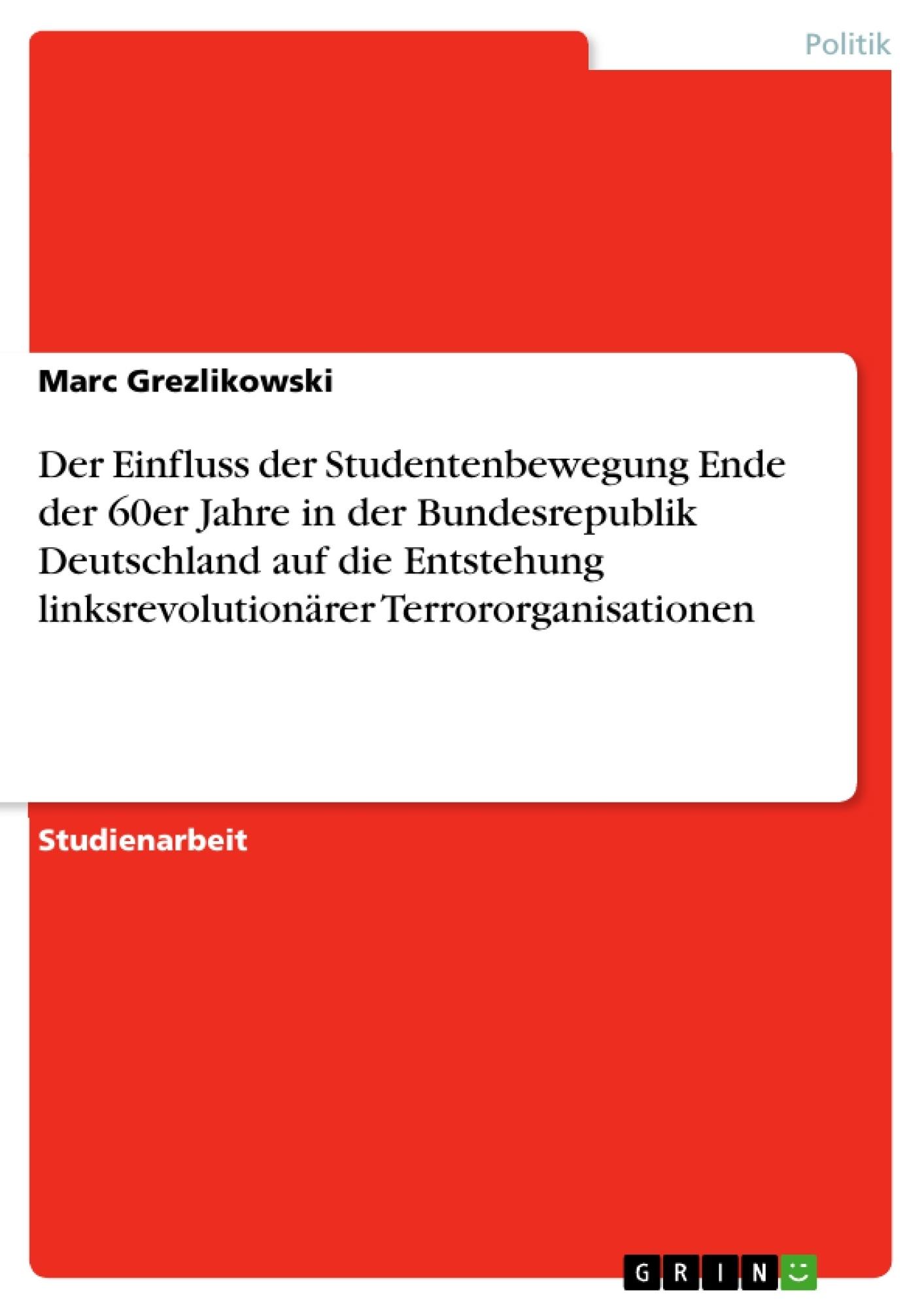 Titel: Der Einfluss der Studentenbewegung Ende der 60er Jahre in der Bundesrepublik Deutschland auf die Entstehung linksrevolutionärer Terrororganisationen