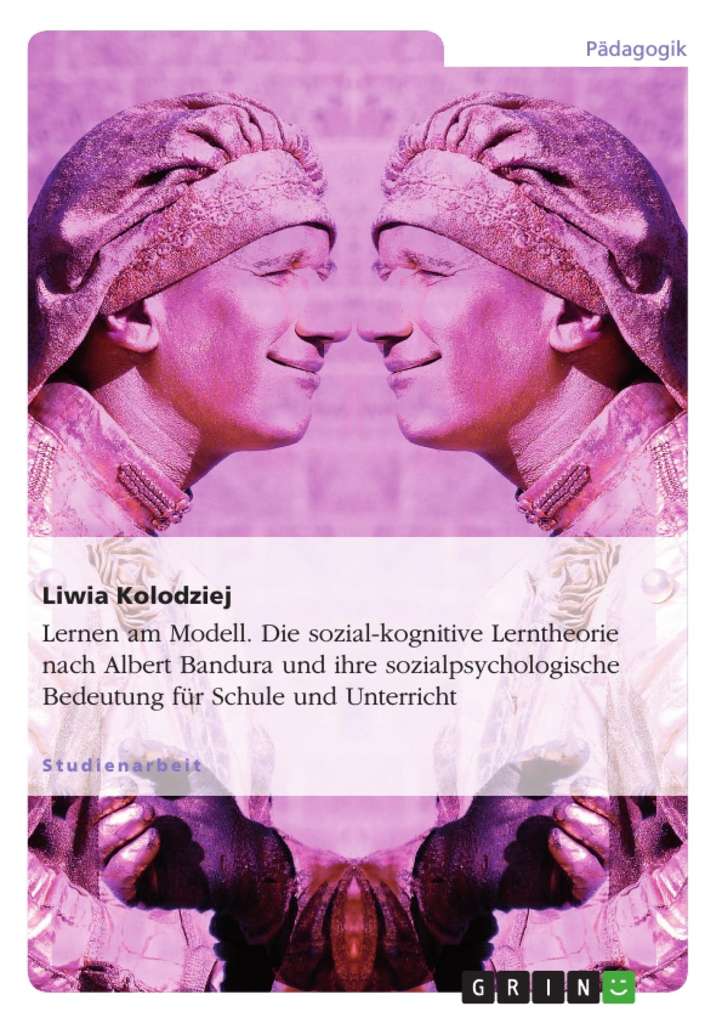 Titel: Lernen am Modell. Die sozial-kognitive Lerntheorie nach Albert Bandura und ihre sozialpsychologische Bedeutung für Schule und Unterricht