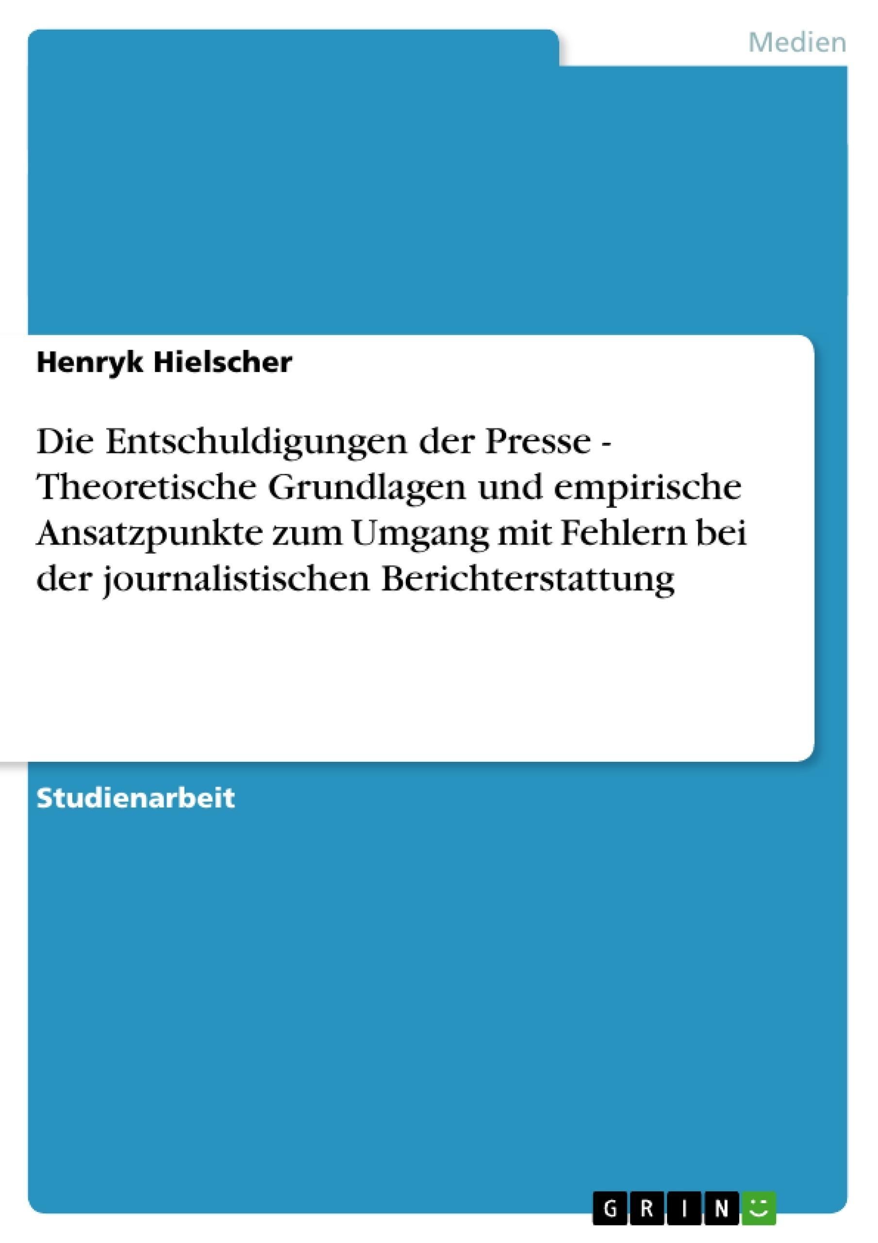 Titel: Die Entschuldigungen der Presse - Theoretische Grundlagen und empirische Ansatzpunkte zum Umgang mit Fehlern bei der journalistischen Berichterstattung