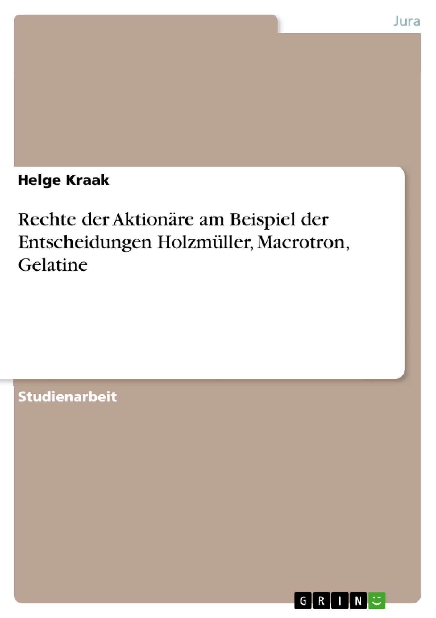 Titel: Rechte der Aktionäre am Beispiel der Entscheidungen Holzmüller, Macrotron, Gelatine