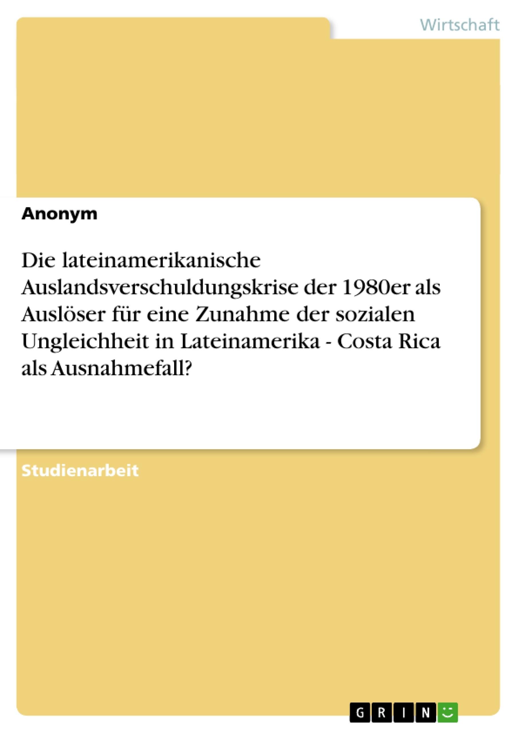 Titel: Die lateinamerikanische Auslandsverschuldungskrise der 1980er als Auslöser für eine Zunahme der sozialen Ungleichheit in Lateinamerika - Costa Rica als Ausnahmefall?