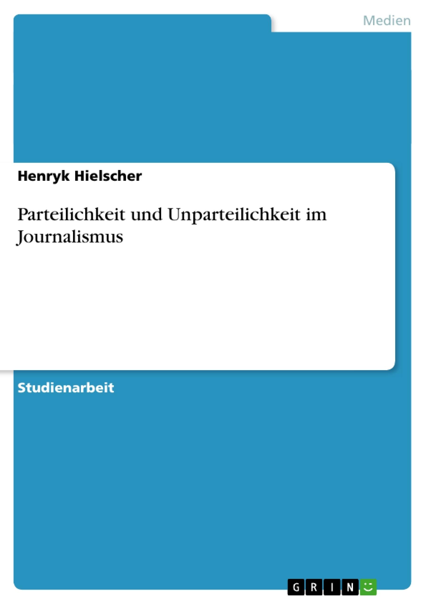 Titel: Parteilichkeit und Unparteilichkeit im Journalismus