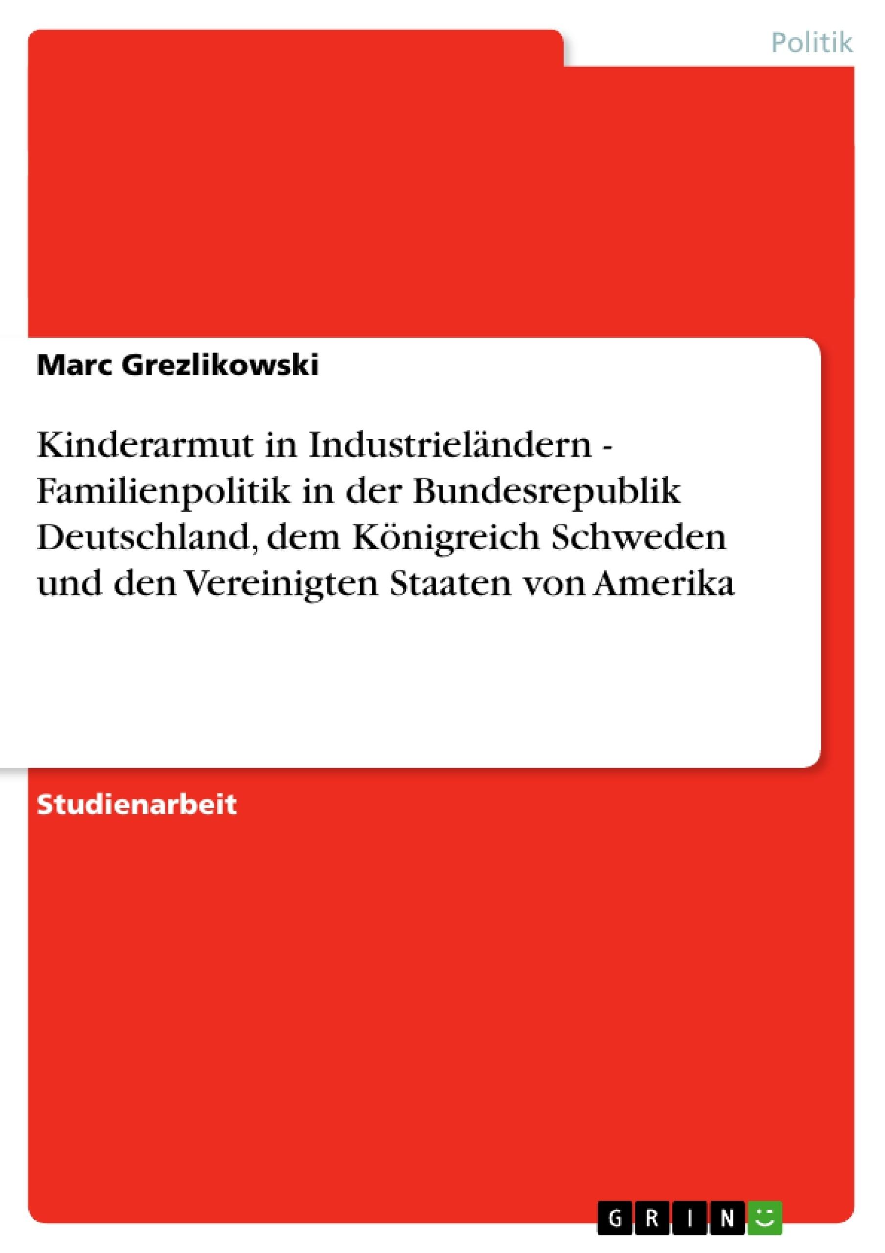 Titel: Kinderarmut in Industrieländern - Familienpolitik in der Bundesrepublik Deutschland, dem Königreich Schweden und den Vereinigten Staaten von Amerika