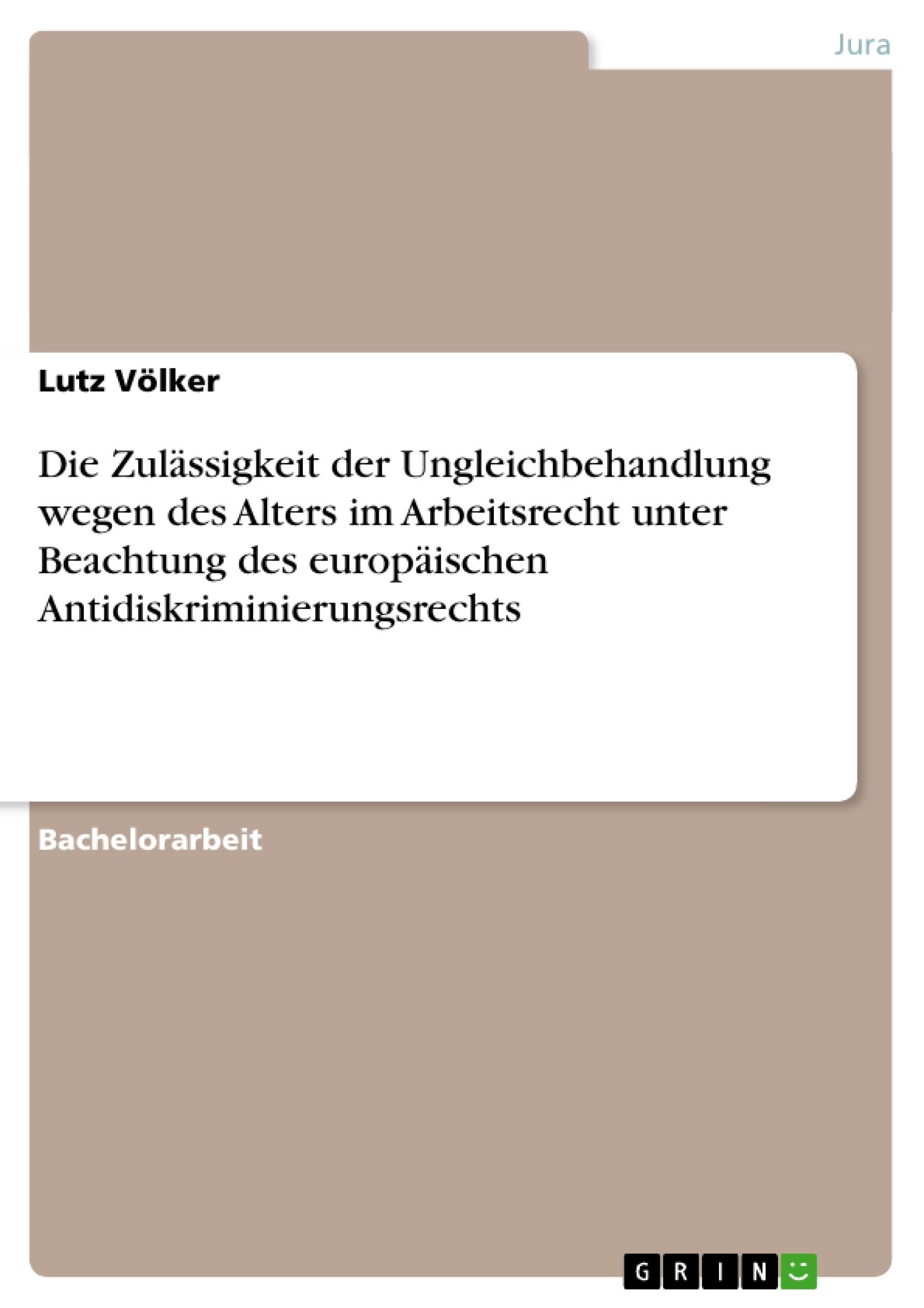 Titel: Die Zulässigkeit der Ungleichbehandlung wegen des Alters im Arbeitsrecht unter Beachtung des europäischen Antidiskriminierungsrechts