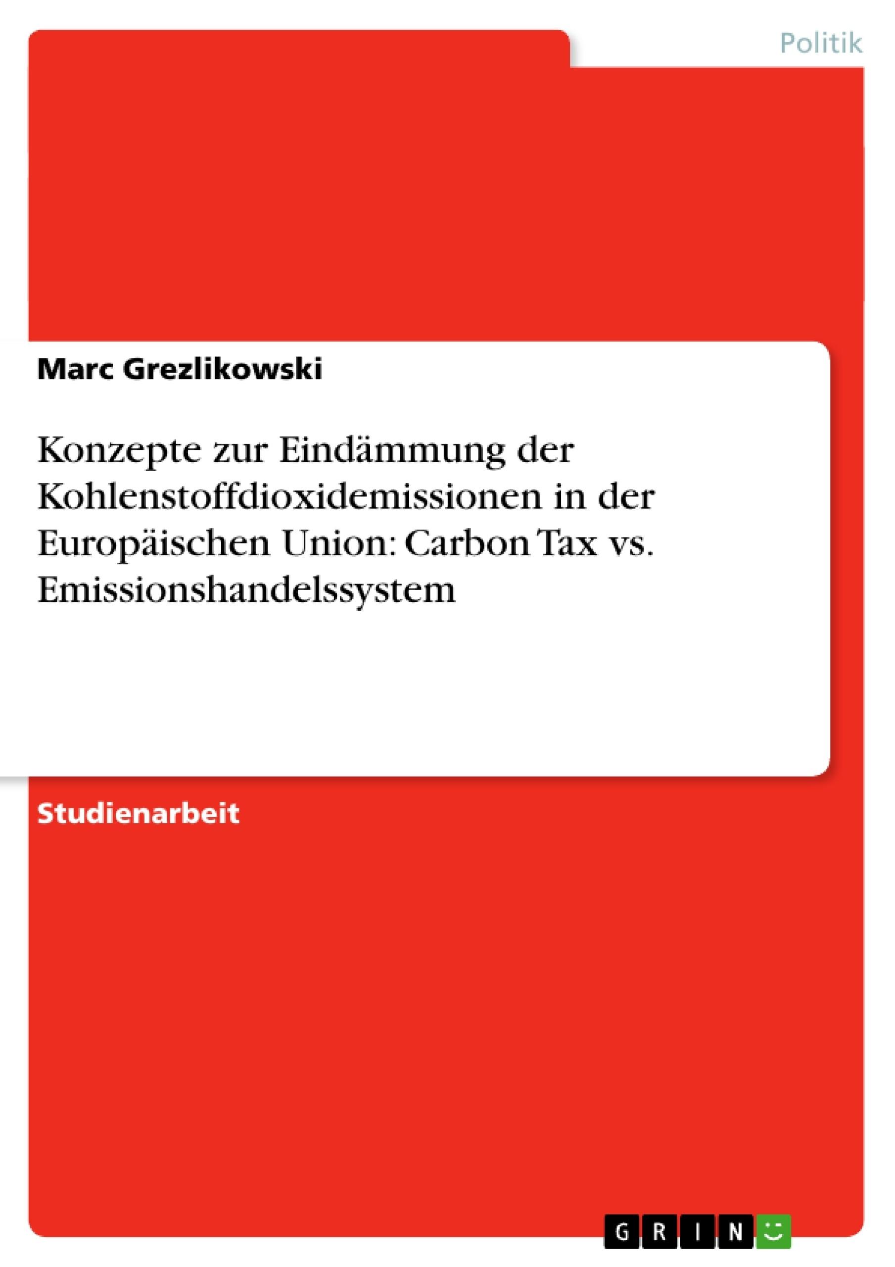 Titel: Konzepte zur Eindämmung der Kohlenstoffdioxidemissionen in der Europäischen Union: Carbon Tax vs. Emissionshandelssystem
