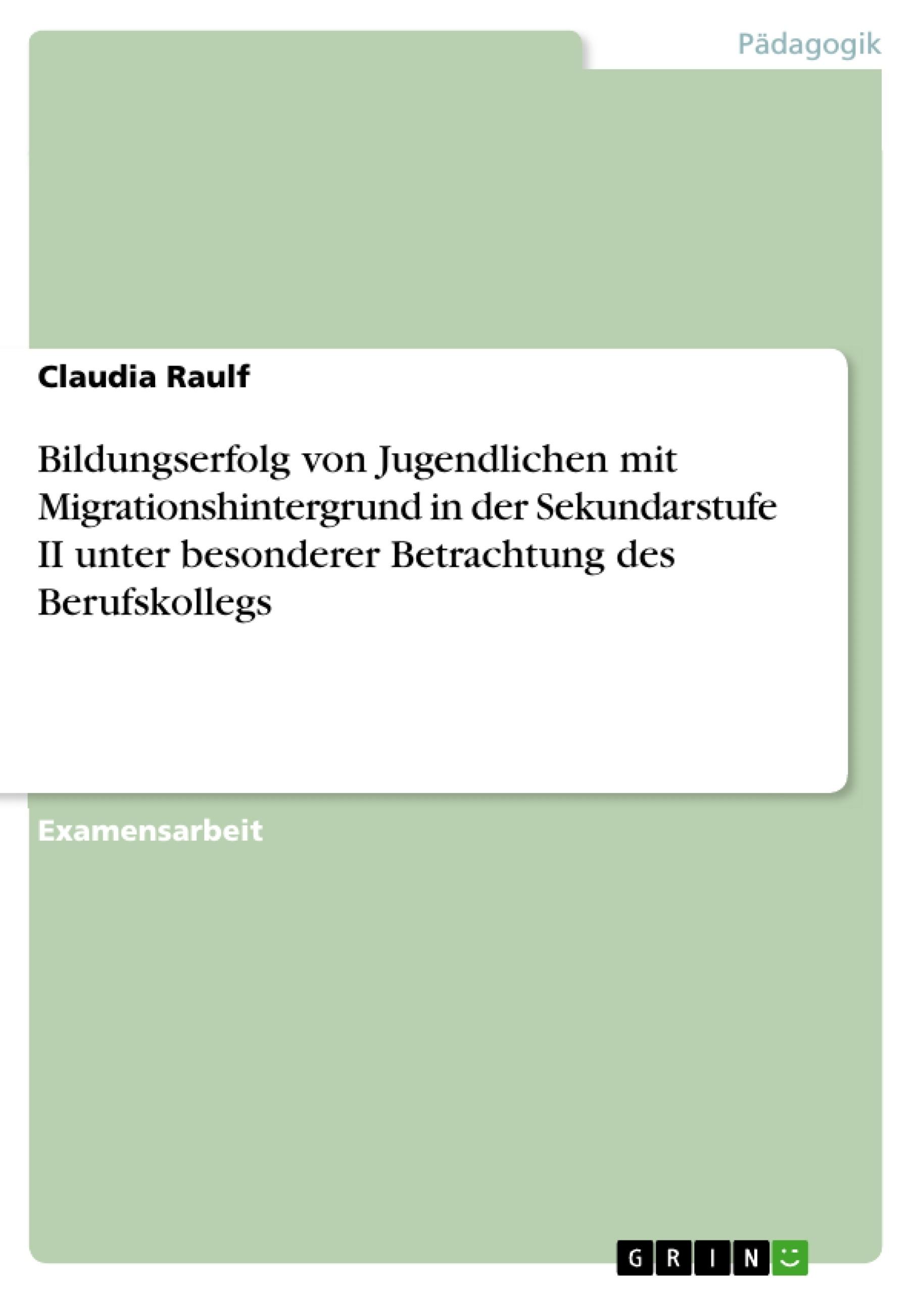 Titel: Bildungserfolg von Jugendlichen mit Migrationshintergrund in der Sekundarstufe II unter besonderer Betrachtung des Berufskollegs