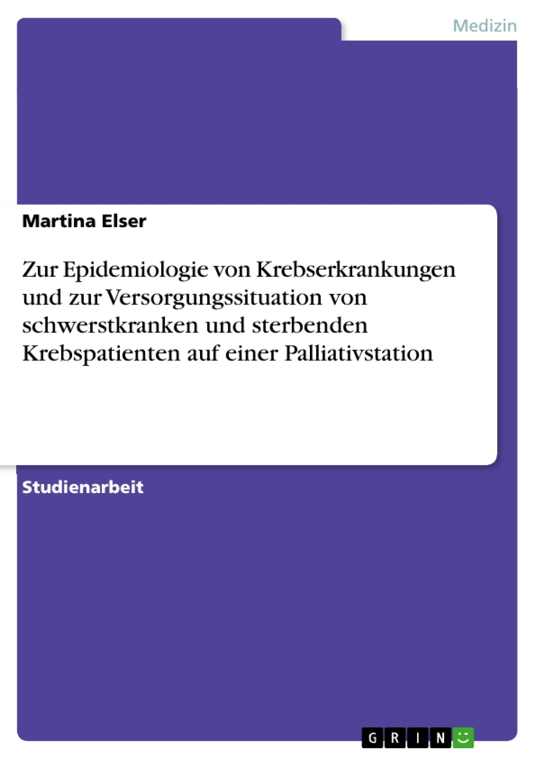Titel: Zur Epidemiologie von Krebserkrankungen und zur Versorgungssituation von schwerstkranken und sterbenden Krebspatienten auf einer Palliativstation