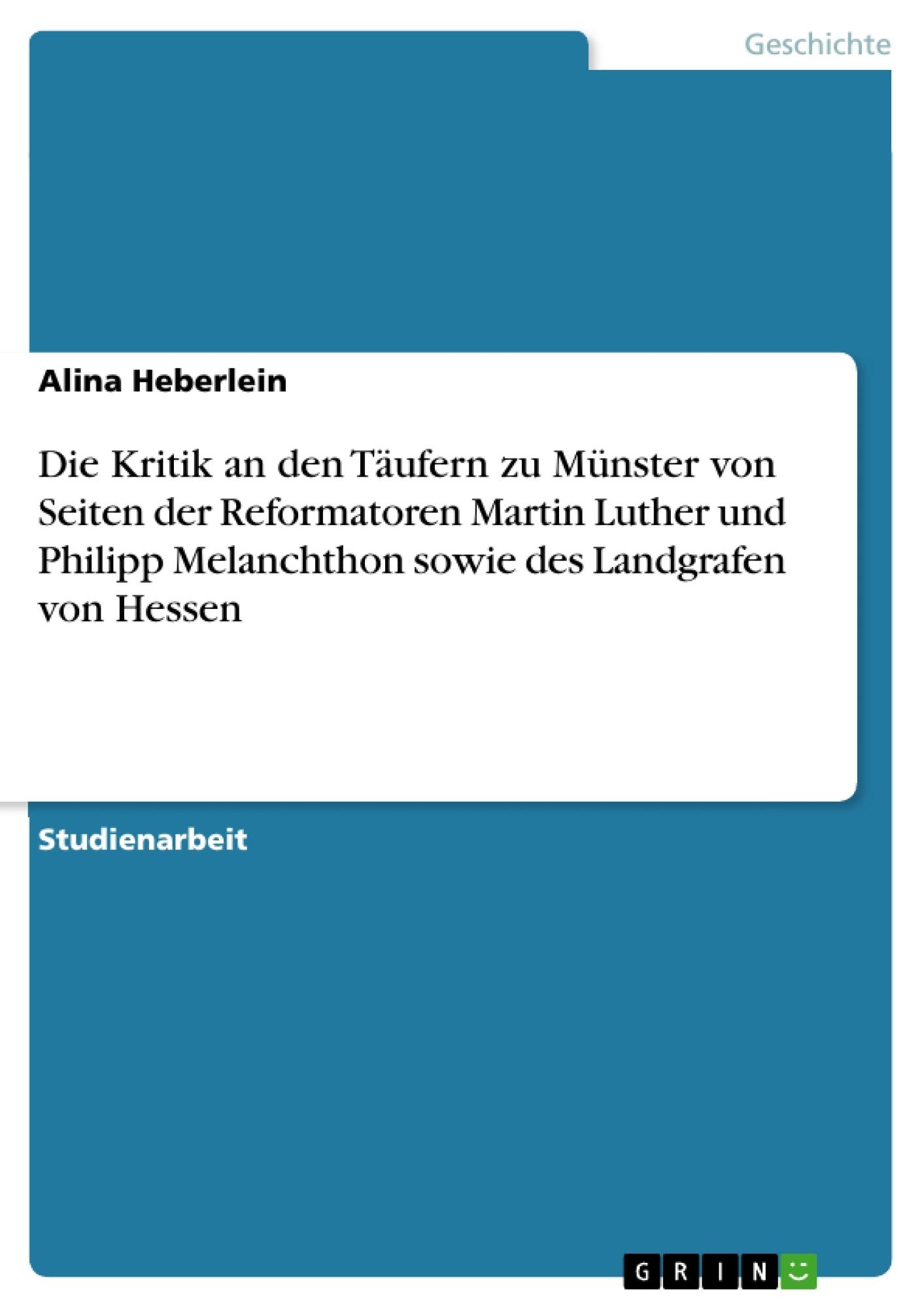 Titel: Die Kritik an den Täufern zu Münster von Seiten der  Reformatoren Martin Luther und Philipp Melanchthon sowie des Landgrafen von Hessen