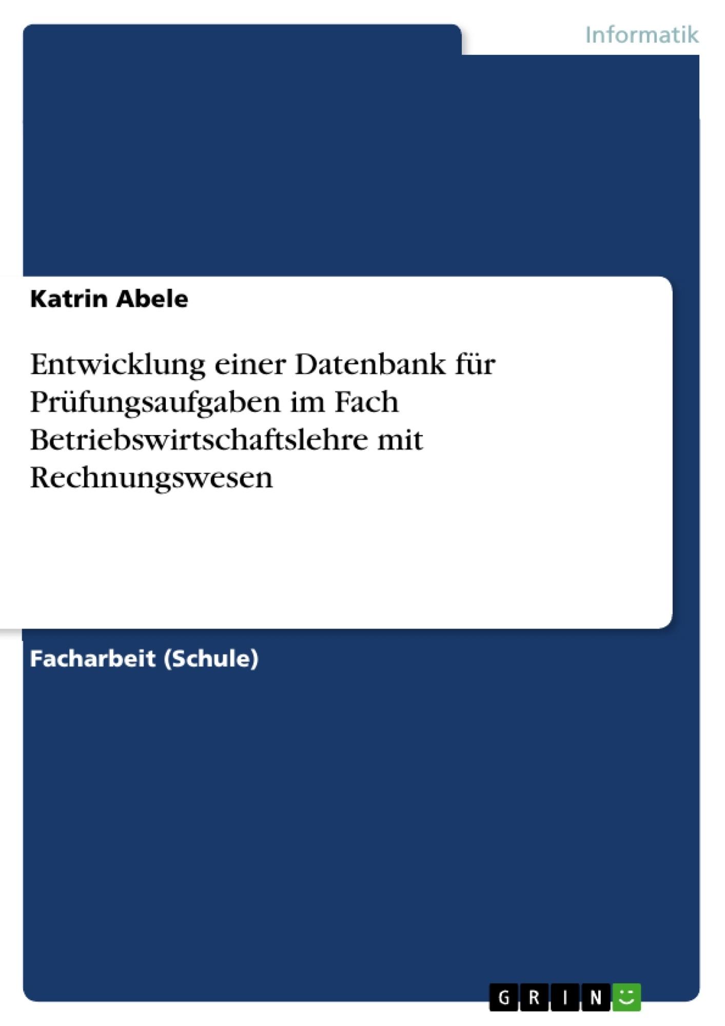 Titel: Entwicklung einer Datenbank für Prüfungsaufgaben im Fach Betriebswirtschaftslehre mit Rechnungswesen