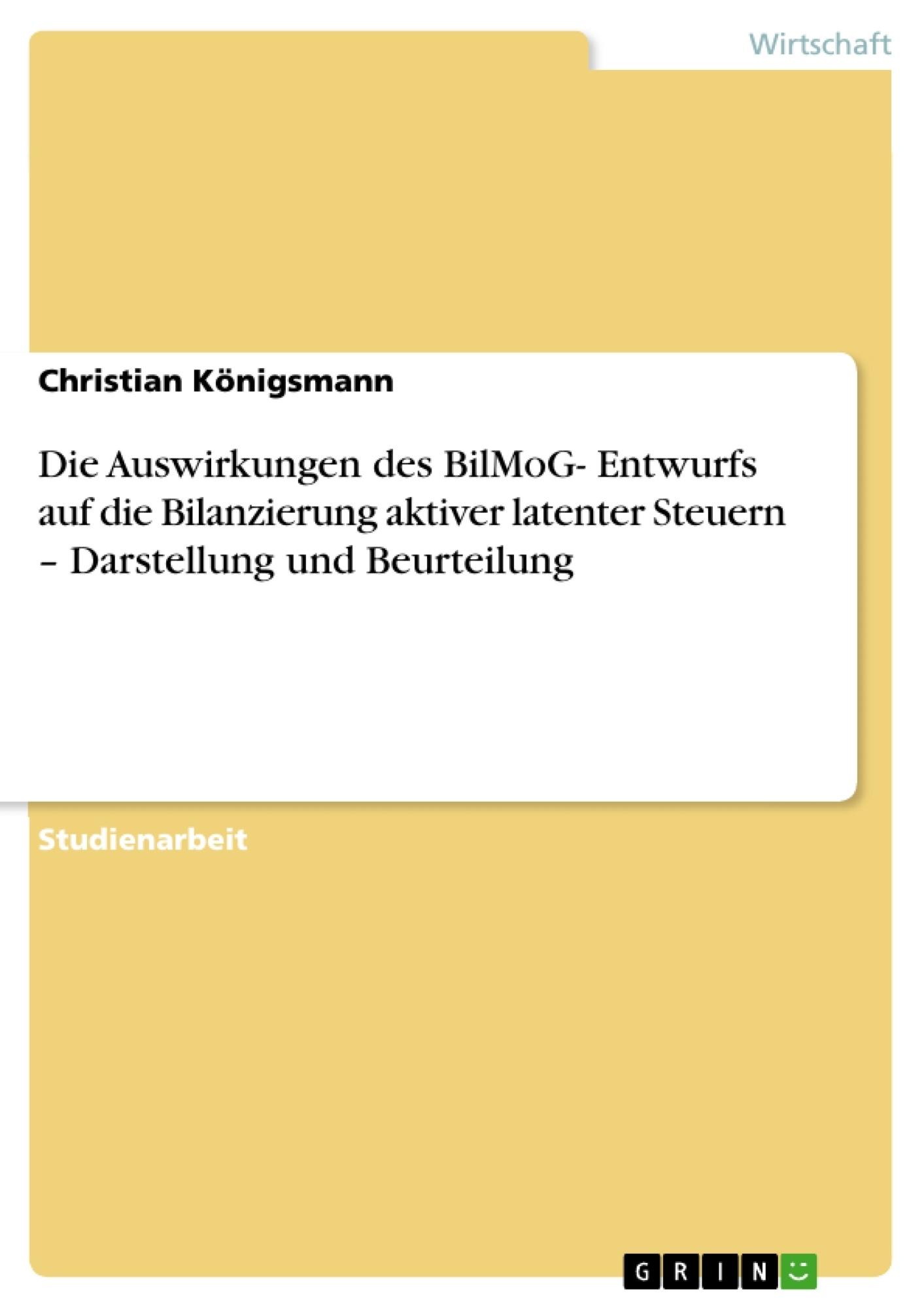 Titel: Die Auswirkungen des BilMoG- Entwurfs auf die Bilanzierung aktiver latenter Steuern – Darstellung und Beurteilung