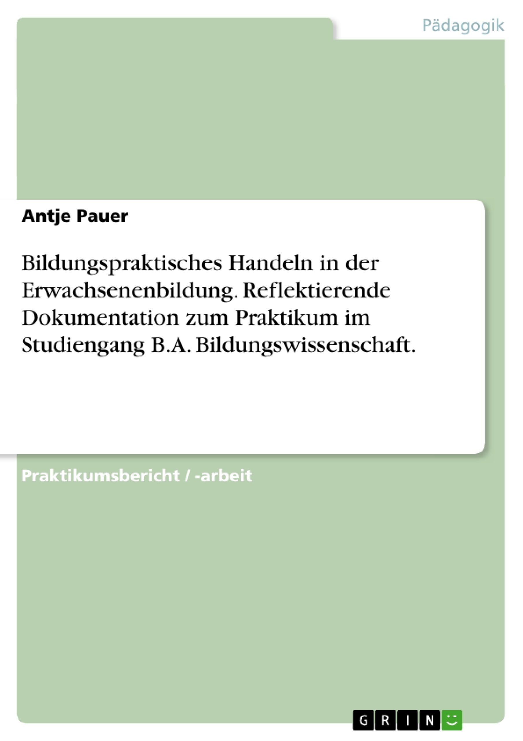 Titel: Bildungspraktisches Handeln in der Erwachsenenbildung. Reflektierende Dokumentation zum Praktikum im Studiengang B.A. Bildungswissenschaft.