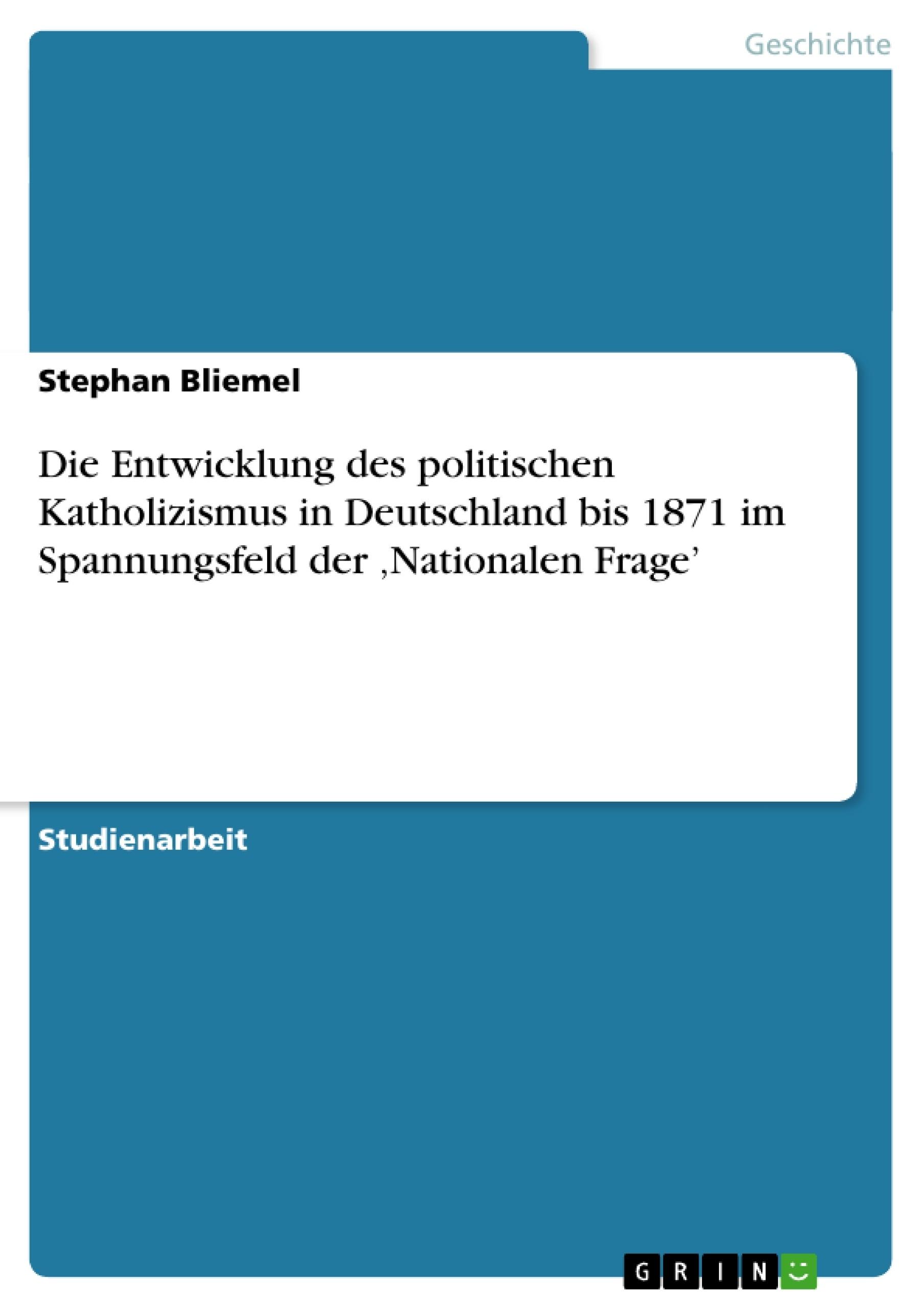 Titel: Die Entwicklung des politischen Katholizismus in Deutschland bis 1871  im Spannungsfeld der 'Nationalen Frage'