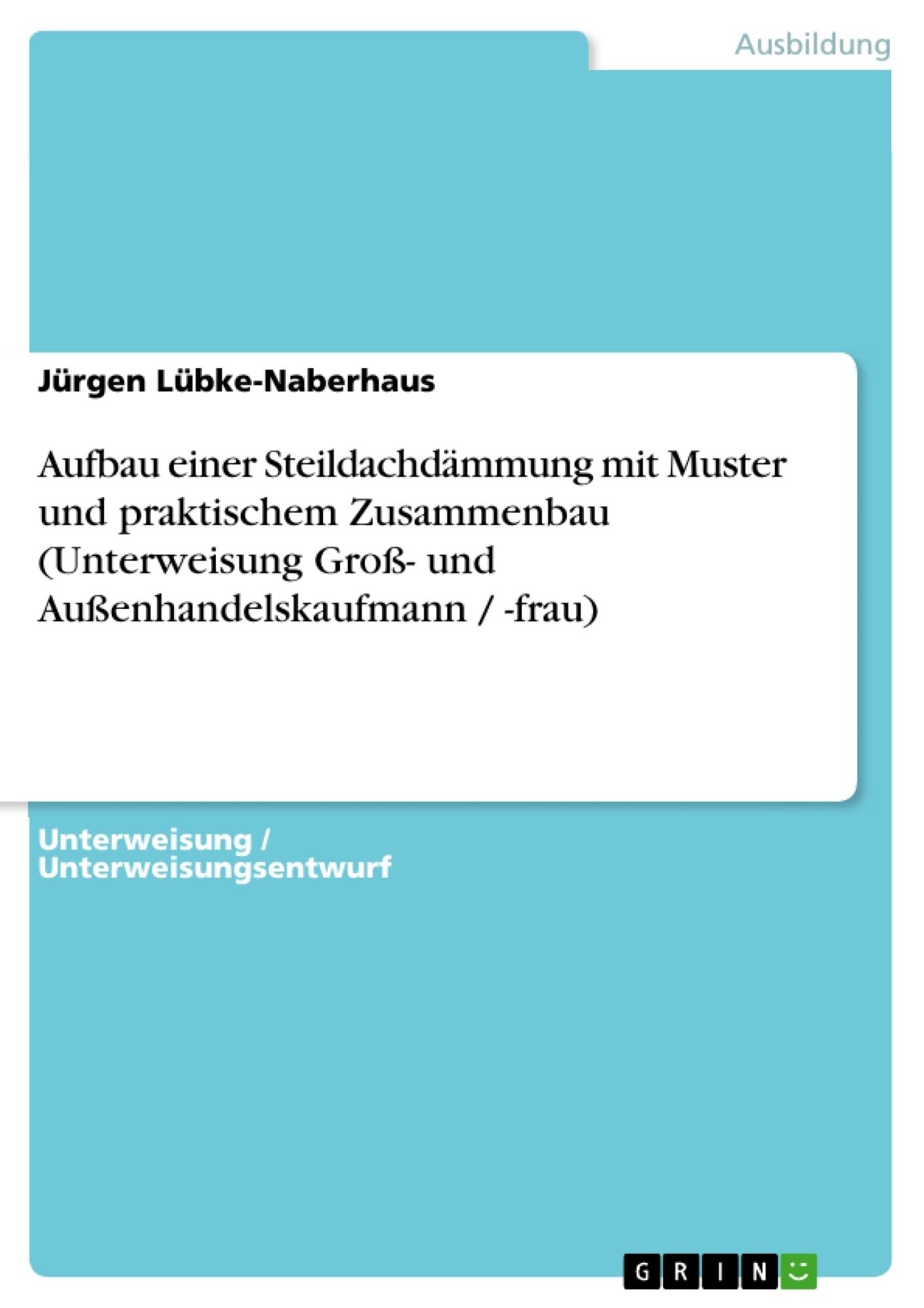 Titel: Aufbau einer Steildachdämmung mit Muster und praktischem Zusammenbau (Unterweisung Groß- und Außenhandelskaufmann / -frau)