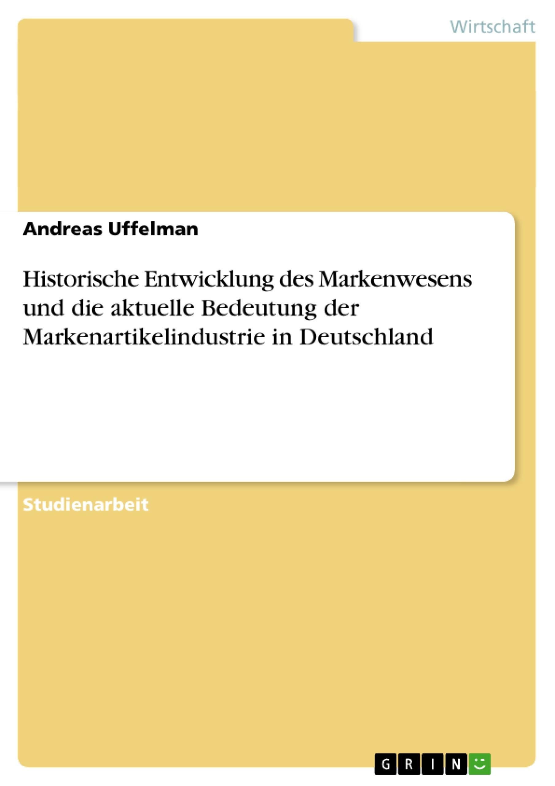 Titel: Historische Entwicklung des Markenwesens und die aktuelle Bedeutung der Markenartikelindustrie in Deutschland