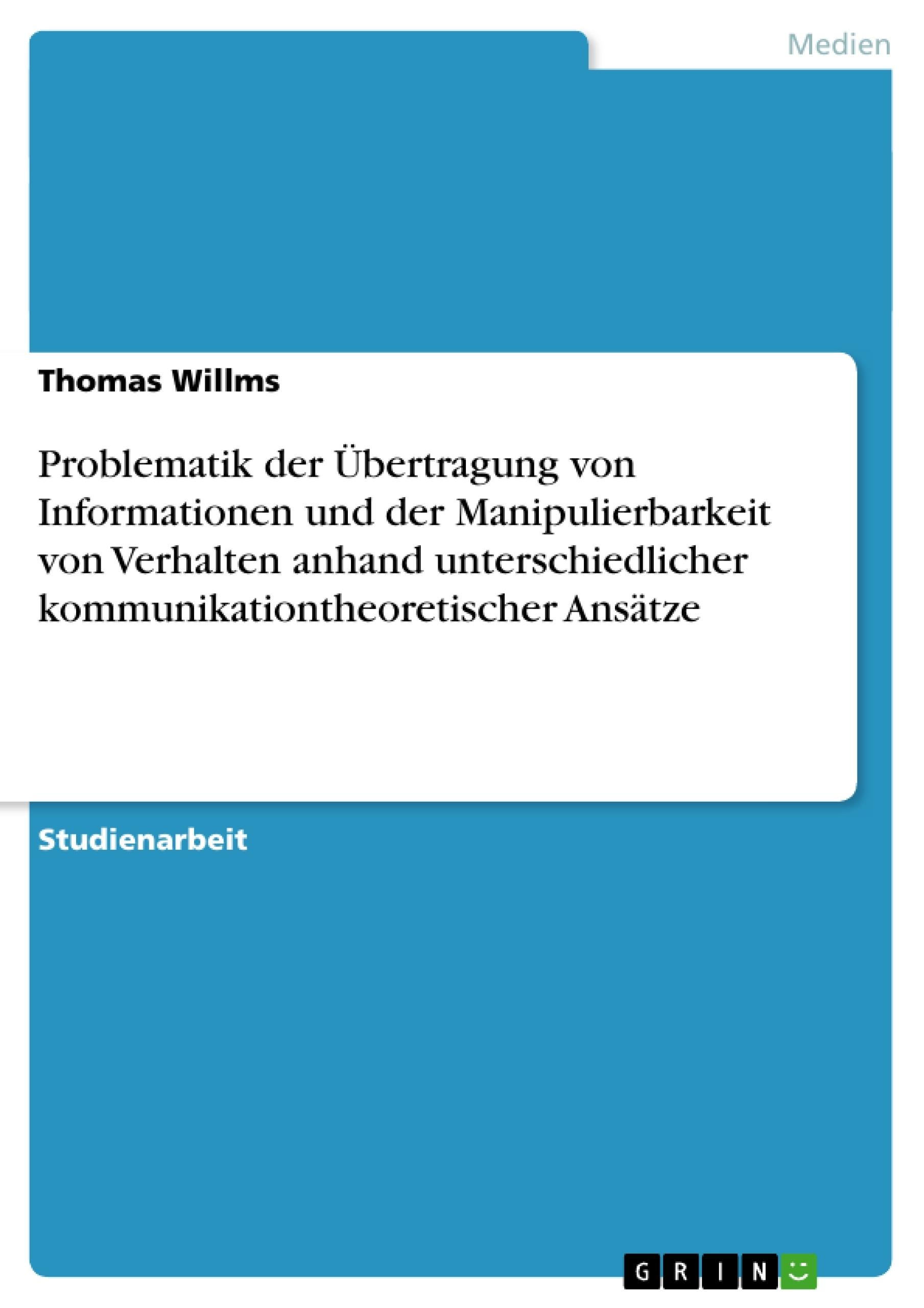 Titel: Problematik der Übertragung von Informationen und der Manipulierbarkeit von Verhalten anhand unterschiedlicher kommunikationtheoretischer Ansätze