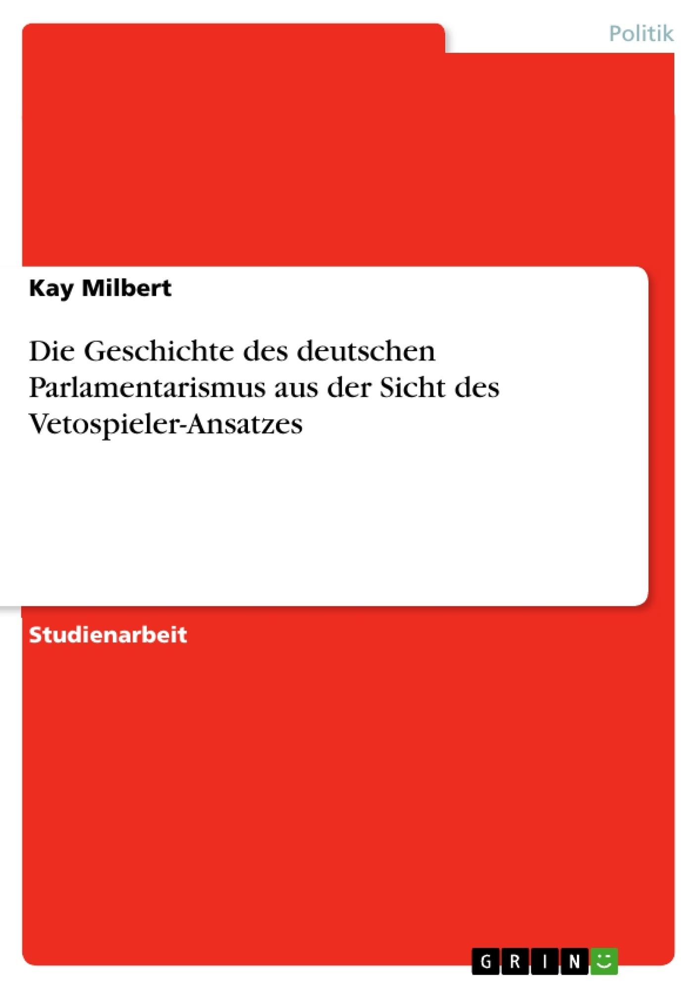 Titel: Die Geschichte des deutschen Parlamentarismus aus der Sicht des Vetospieler-Ansatzes