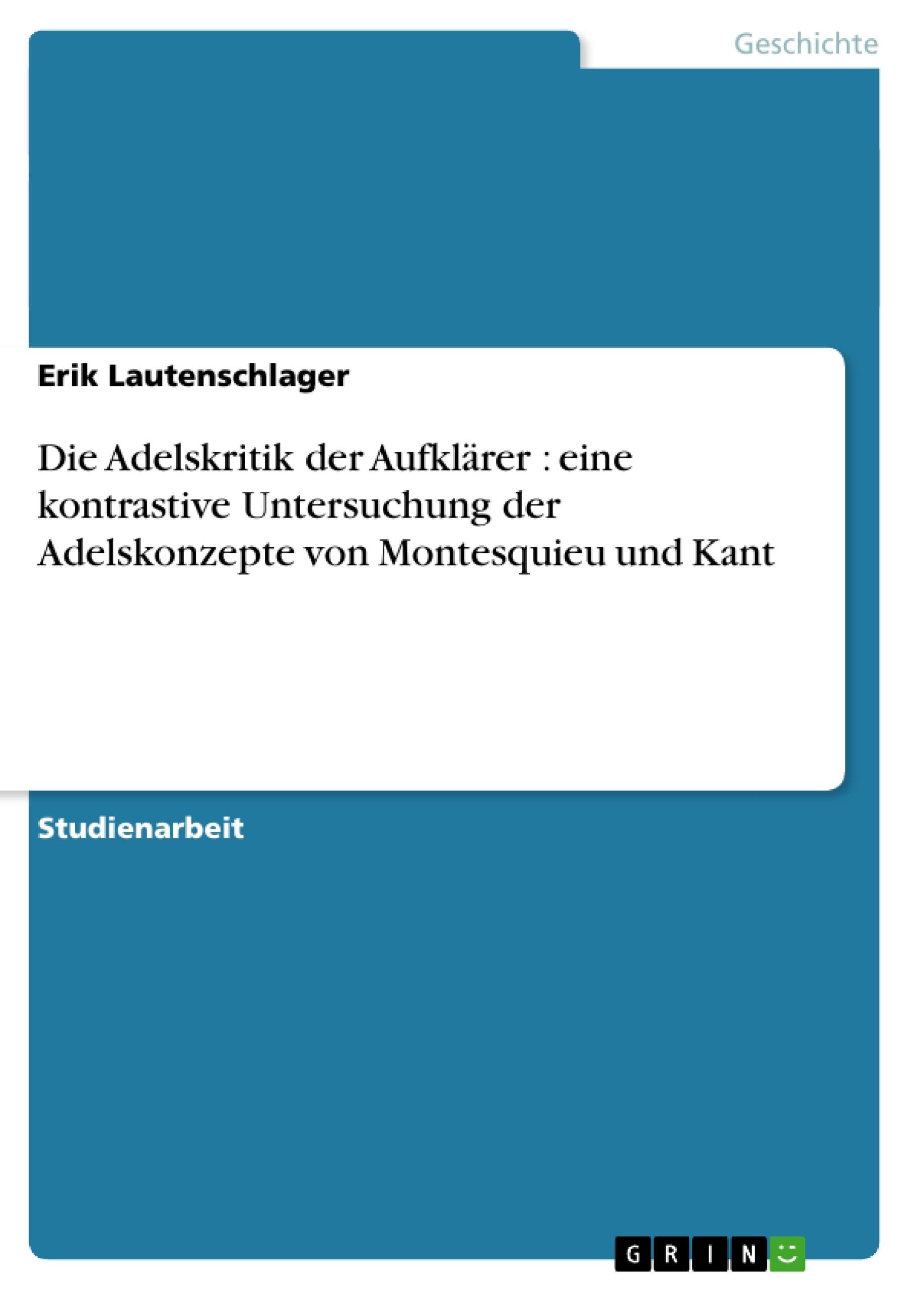 Titel: Die Adelskritik der Aufklärer : eine kontrastive Untersuchung der Adelskonzepte von Montesquieu und Kant
