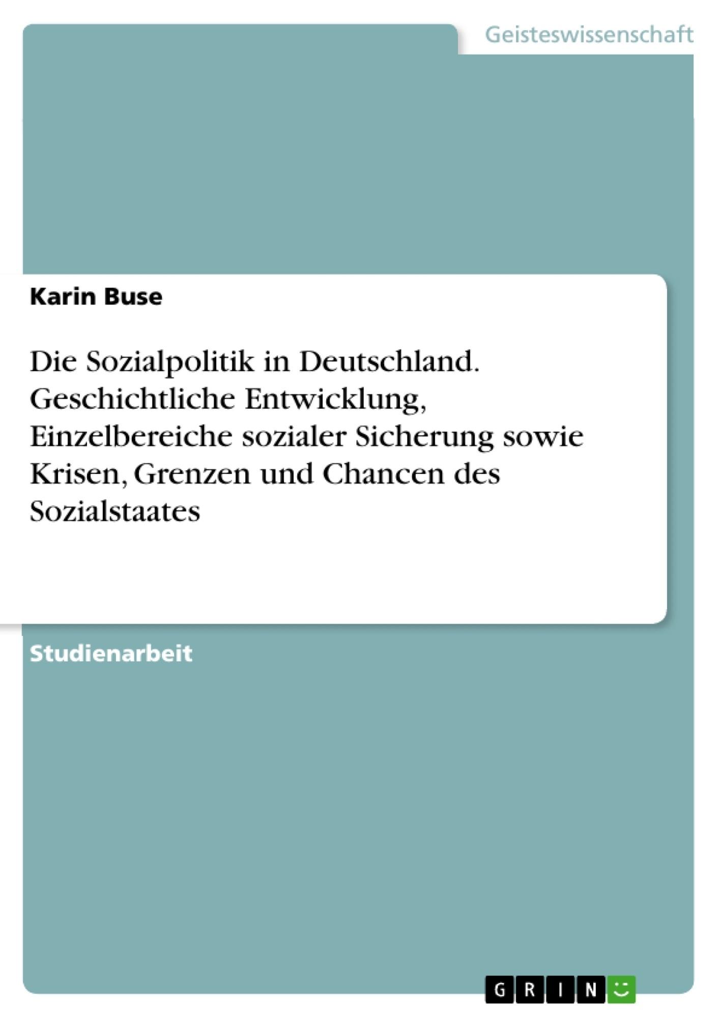 Titel: Die Sozialpolitik in Deutschland. Geschichtliche Entwicklung, Einzelbereiche sozialer Sicherung sowie Krisen, Grenzen und Chancen des Sozialstaates