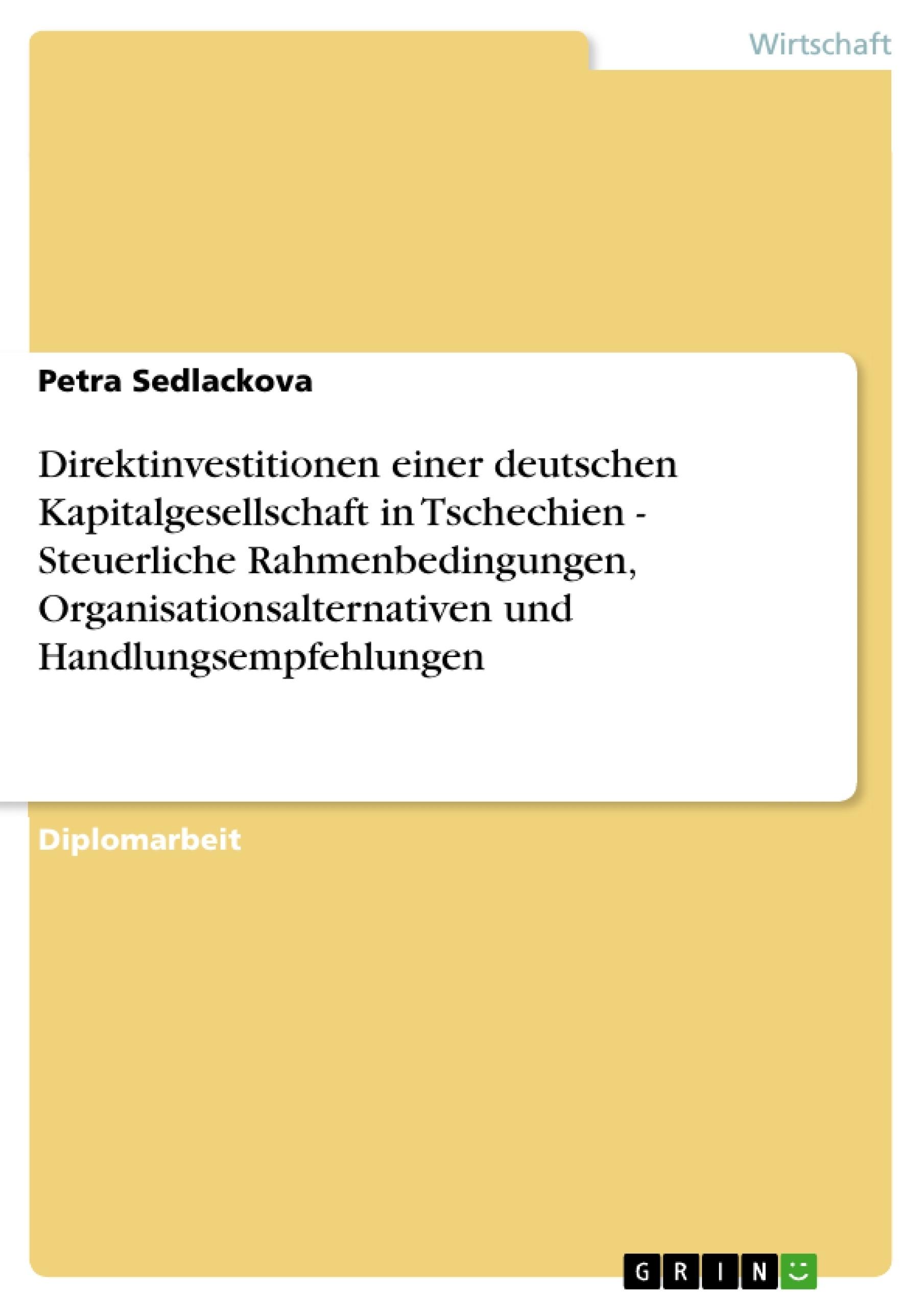 Titel: Direktinvestitionen einer deutschen Kapitalgesellschaft in Tschechien - Steuerliche Rahmenbedingungen, Organisationsalternativen und Handlungsempfehlungen