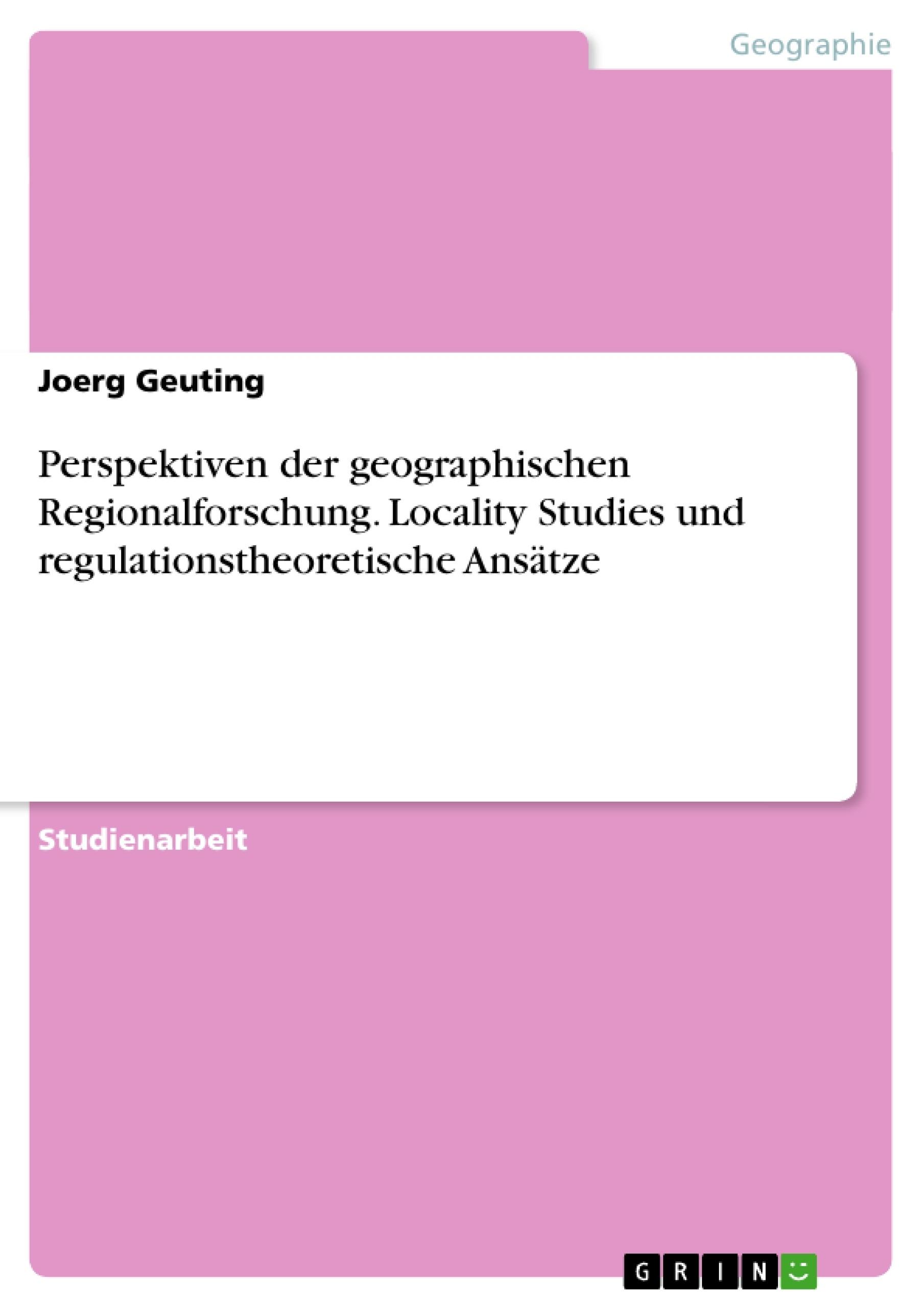 Titel: Perspektiven der geographischen Regionalforschung. Locality Studies und regulationstheoretische Ansätze