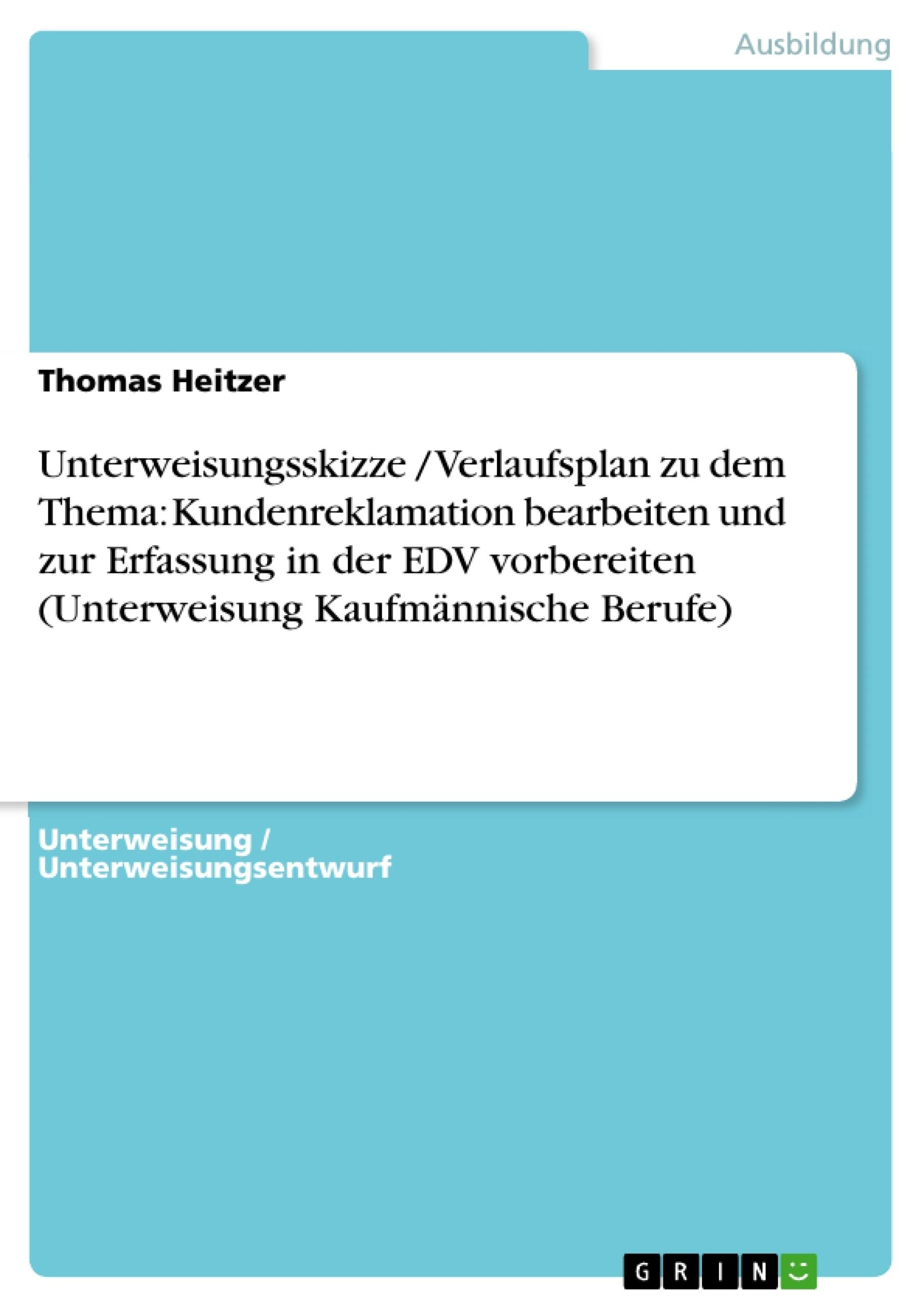 Titel: Unterweisungsskizze / Verlaufsplan zu dem Thema: Kundenreklamation bearbeiten und zur Erfassung in der EDV vorbereiten (Unterweisung Kaufmännische Berufe)
