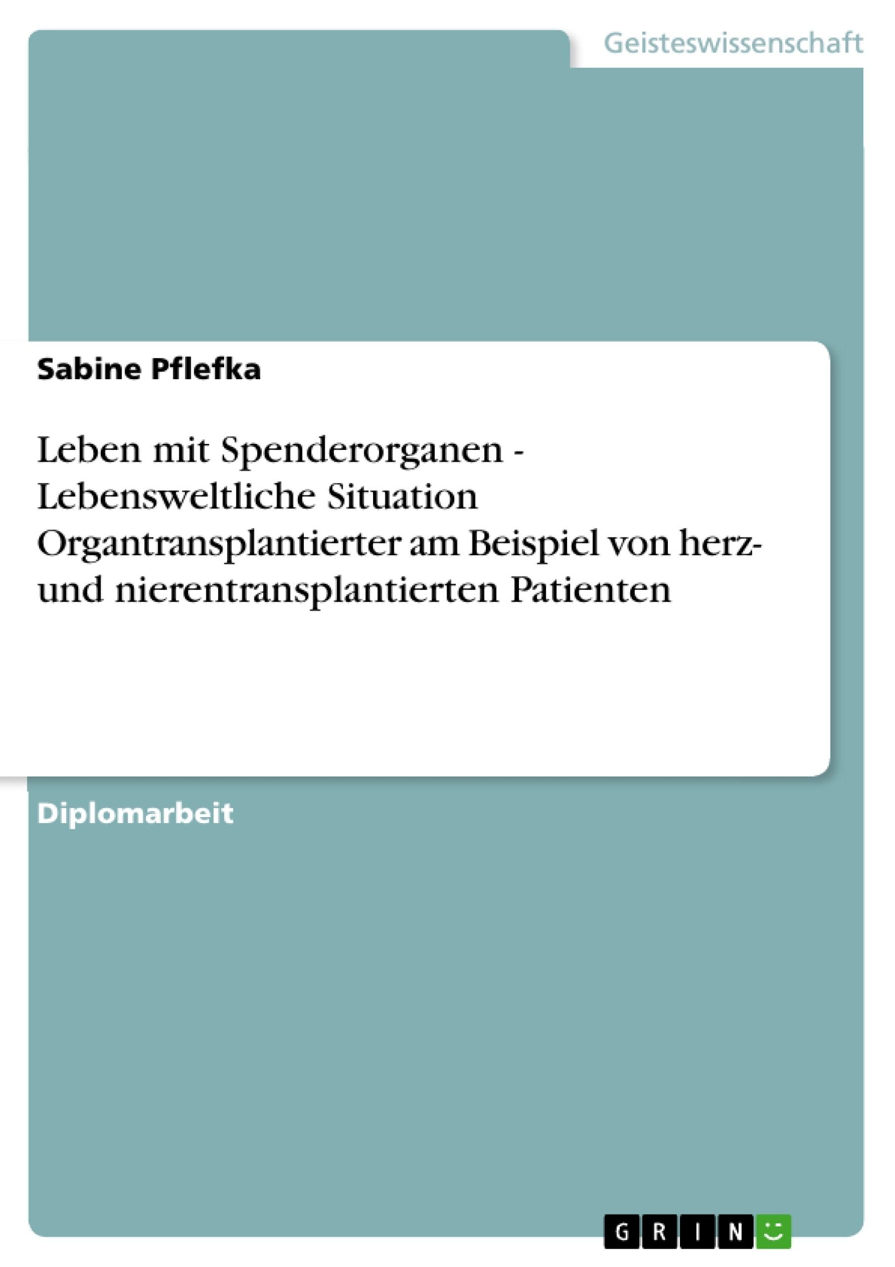 Titel: Leben mit Spenderorganen - Lebensweltliche Situation Organtransplantierter am Beispiel von herz- und nierentransplantierten Patienten