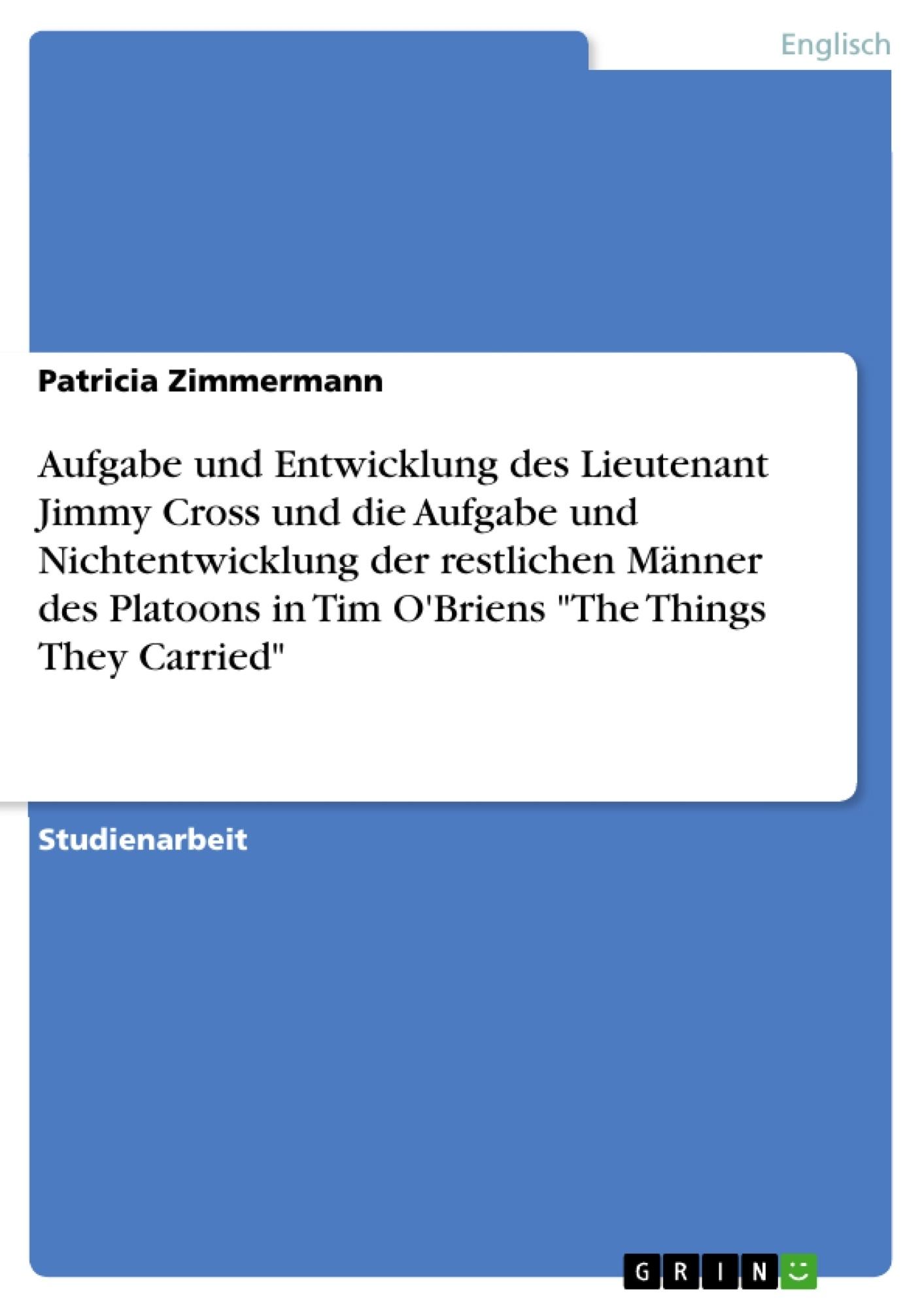 """Titel: Aufgabe und Entwicklung des Lieutenant Jimmy Cross und die Aufgabe und Nichtentwicklung der restlichen Männer des Platoons in Tim O'Briens """"The Things They Carried"""""""