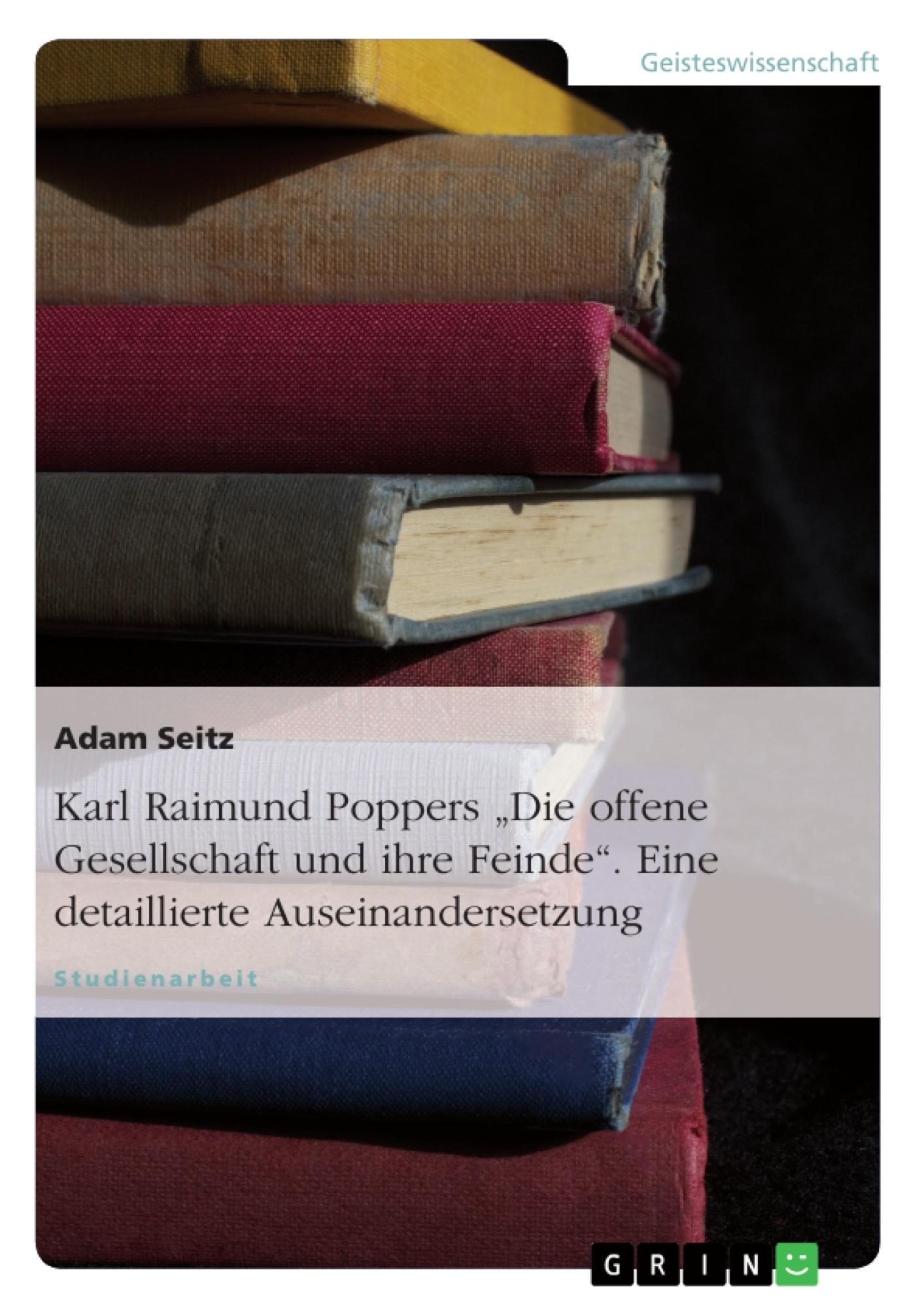 """Titel: Karl Raimund Poppers """"Die offene Gesellschaft und ihre Feinde"""". Eine detaillierte Auseinandersetzung"""