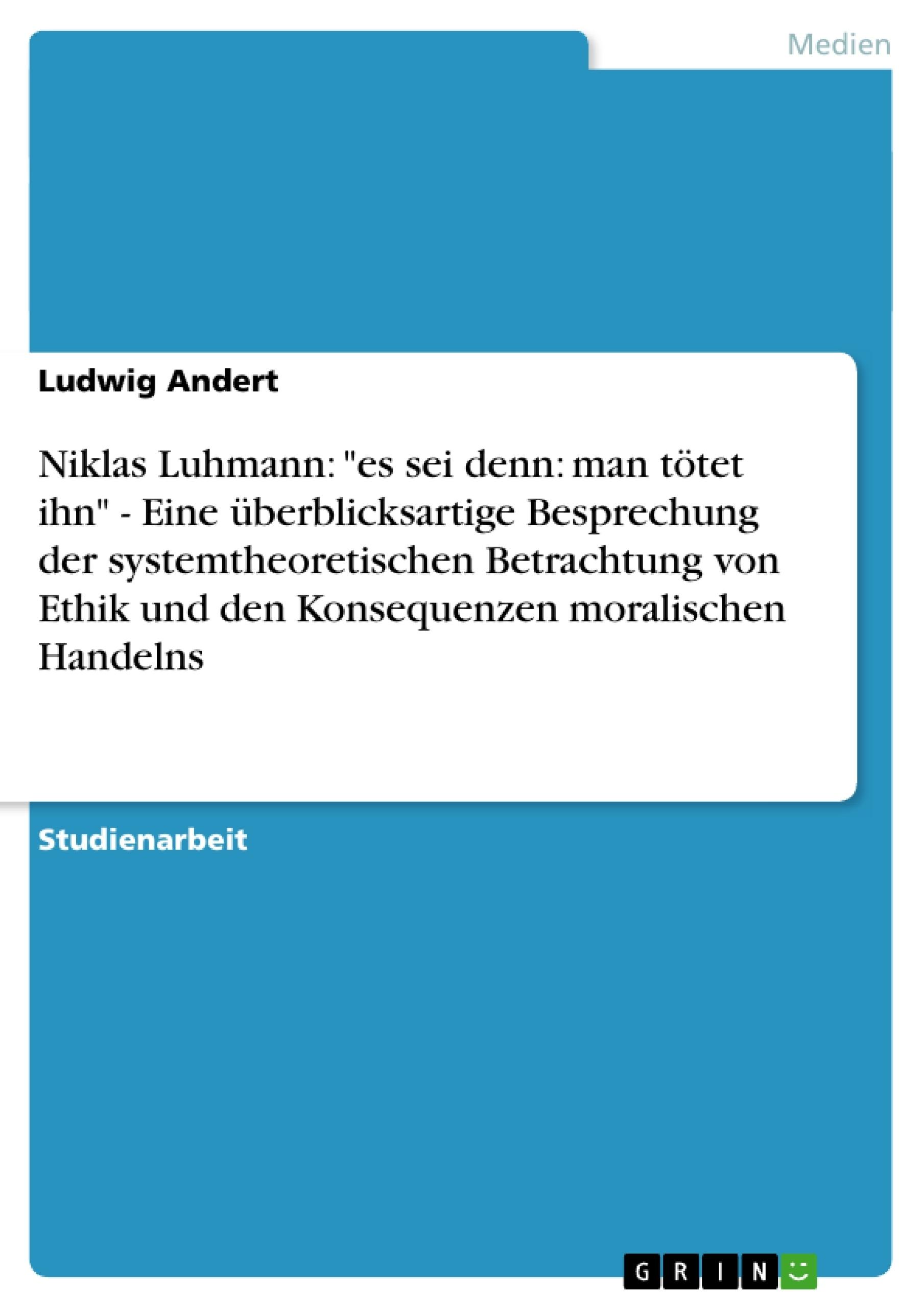 """Titel: Niklas Luhmann: """"es sei denn: man tötet ihn"""" - Eine überblicksartige Besprechung der systemtheoretischen Betrachtung von Ethik und den Konsequenzen moralischen Handelns"""