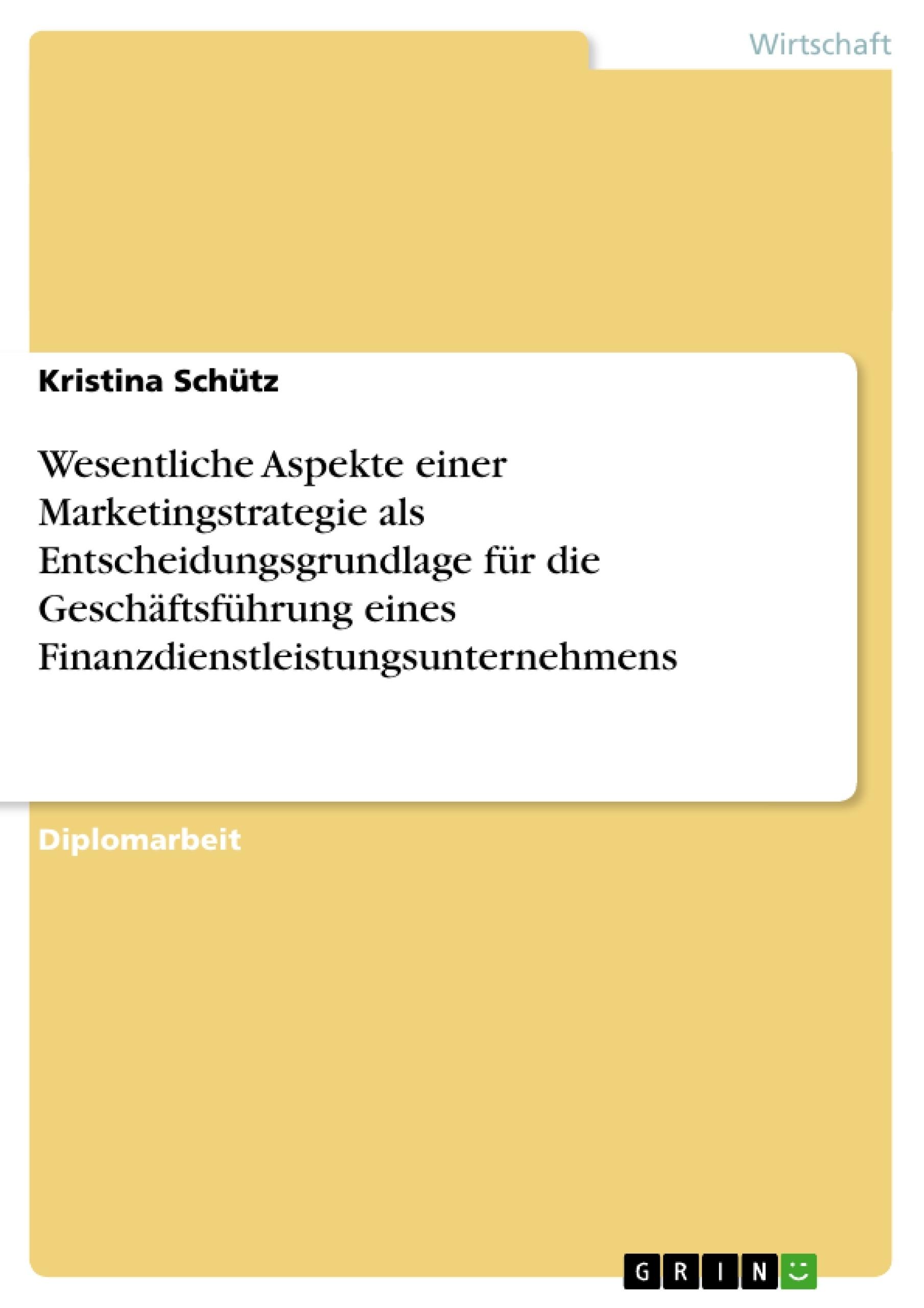 Titel: Wesentliche Aspekte einer Marketingstrategie als Entscheidungsgrundlage für die Geschäftsführung eines Finanzdienstleistungsunternehmens