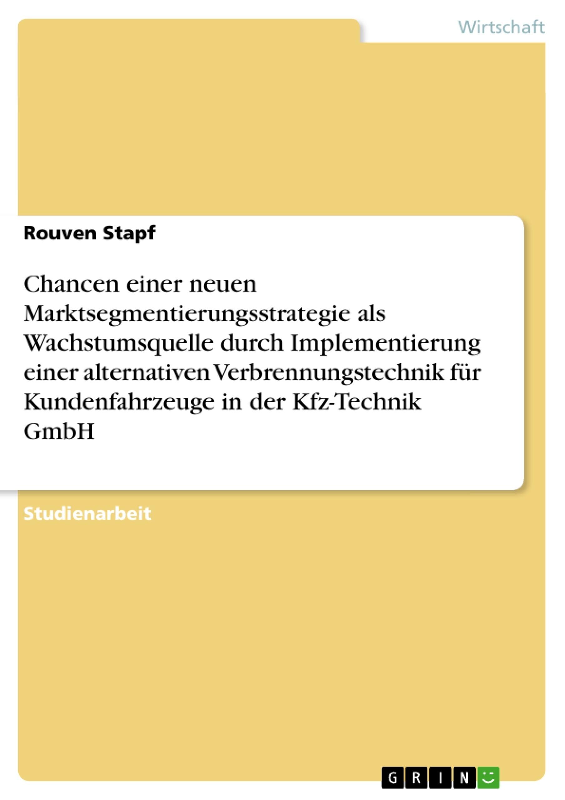 Titel: Chancen einer neuen Marktsegmentierungsstrategie als Wachstumsquelle durch Implementierung einer alternativen Verbrennungstechnik für Kundenfahrzeuge in der Kfz-Technik GmbH