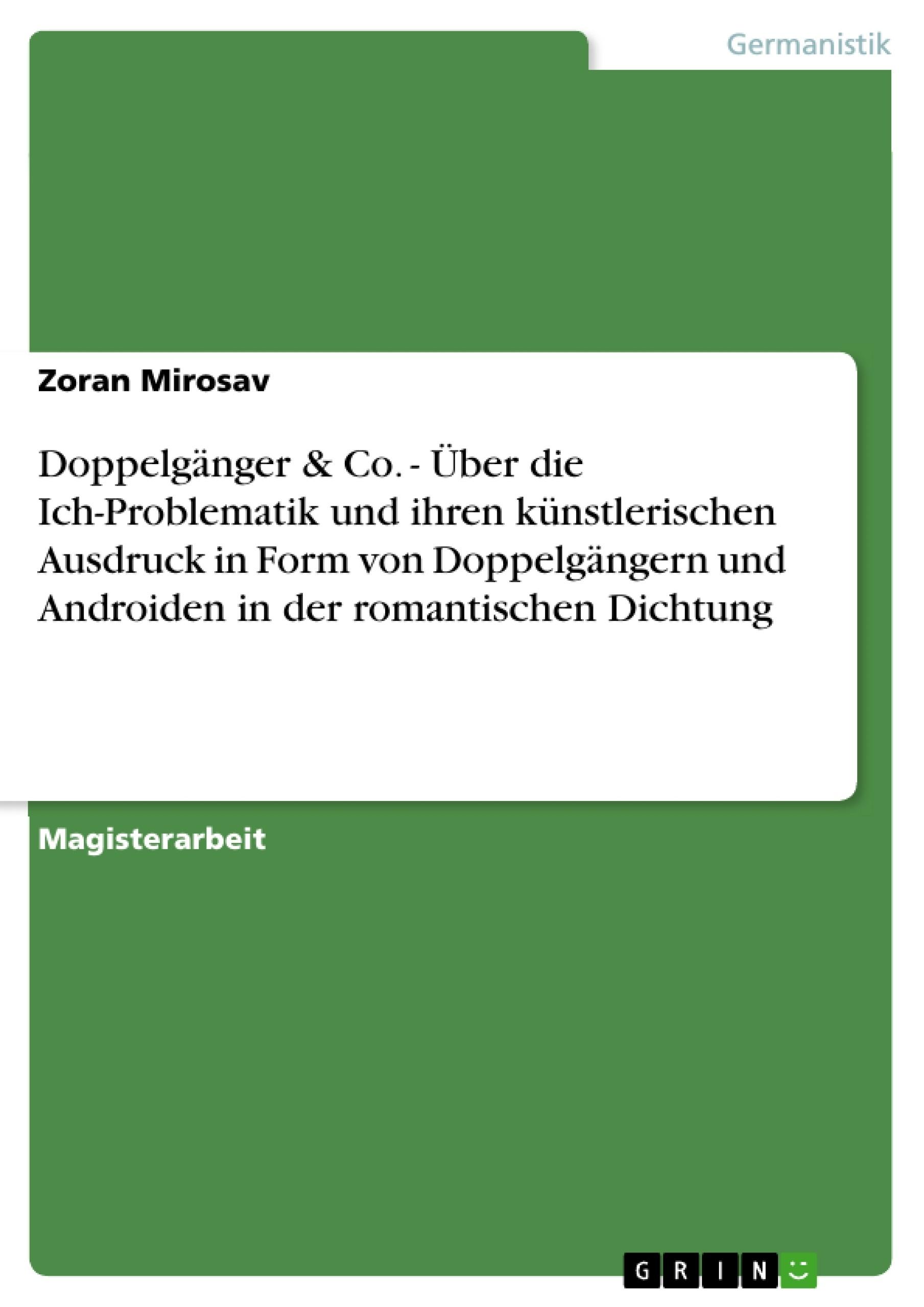 Titel: Doppelgänger & Co. - Über die Ich-Problematik und ihren künstlerischen Ausdruck in Form von Doppelgängern und Androiden in der romantischen Dichtung