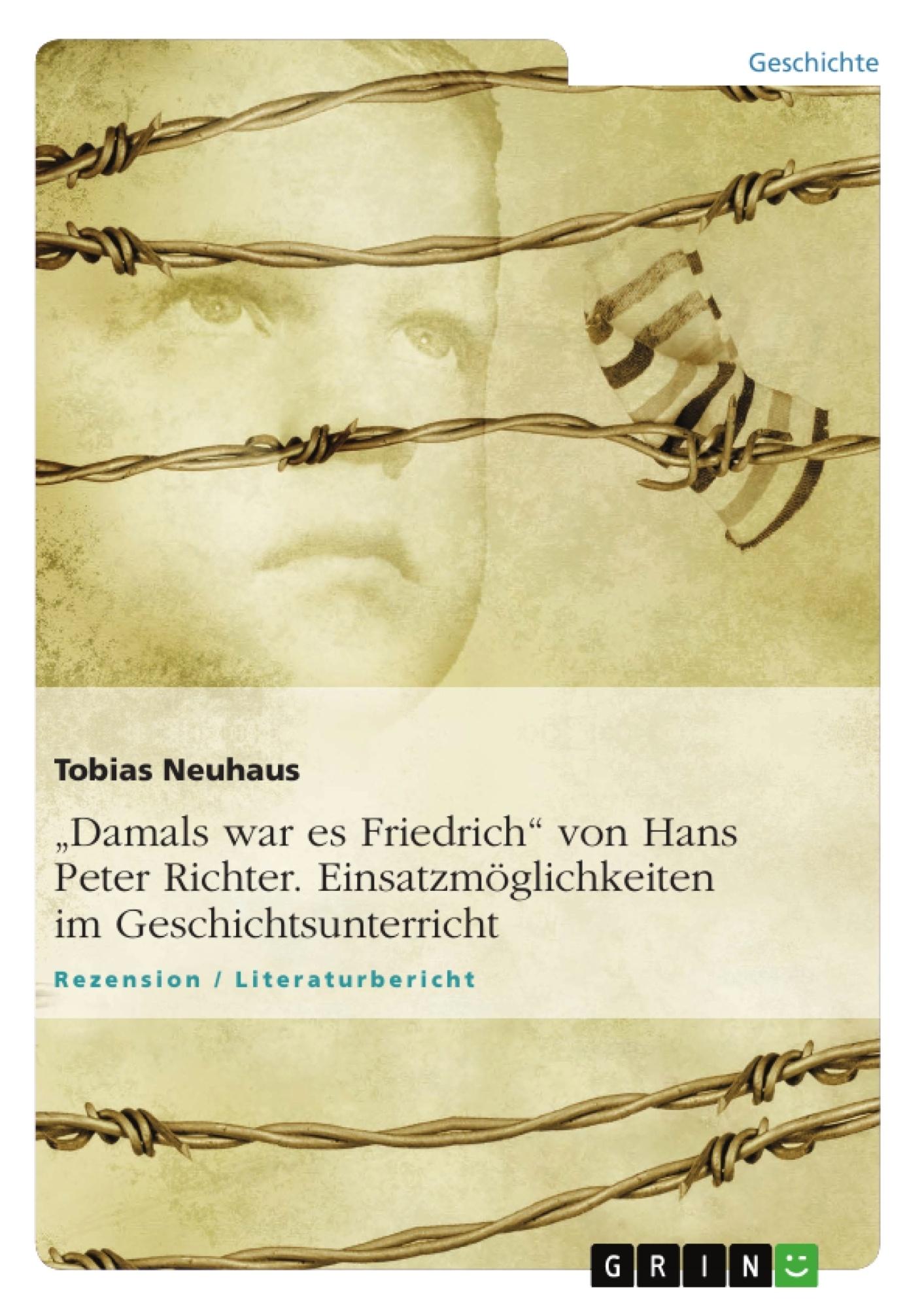 """Titel: """"Damals war es Friedrich"""" von Hans Peter Richter. Einsatzmöglichkeiten im Geschichtsunterricht"""