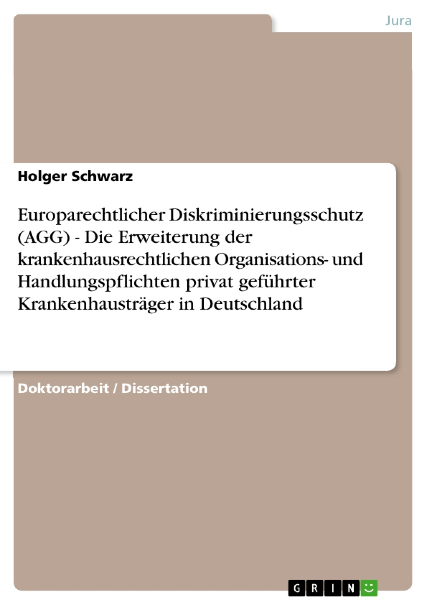 Titel: Europarechtlicher Diskriminierungsschutz (AGG) - Die Erweiterung der krankenhausrechtlichen Organisations- und Handlungspflichten privat geführter Krankenhausträger in Deutschland