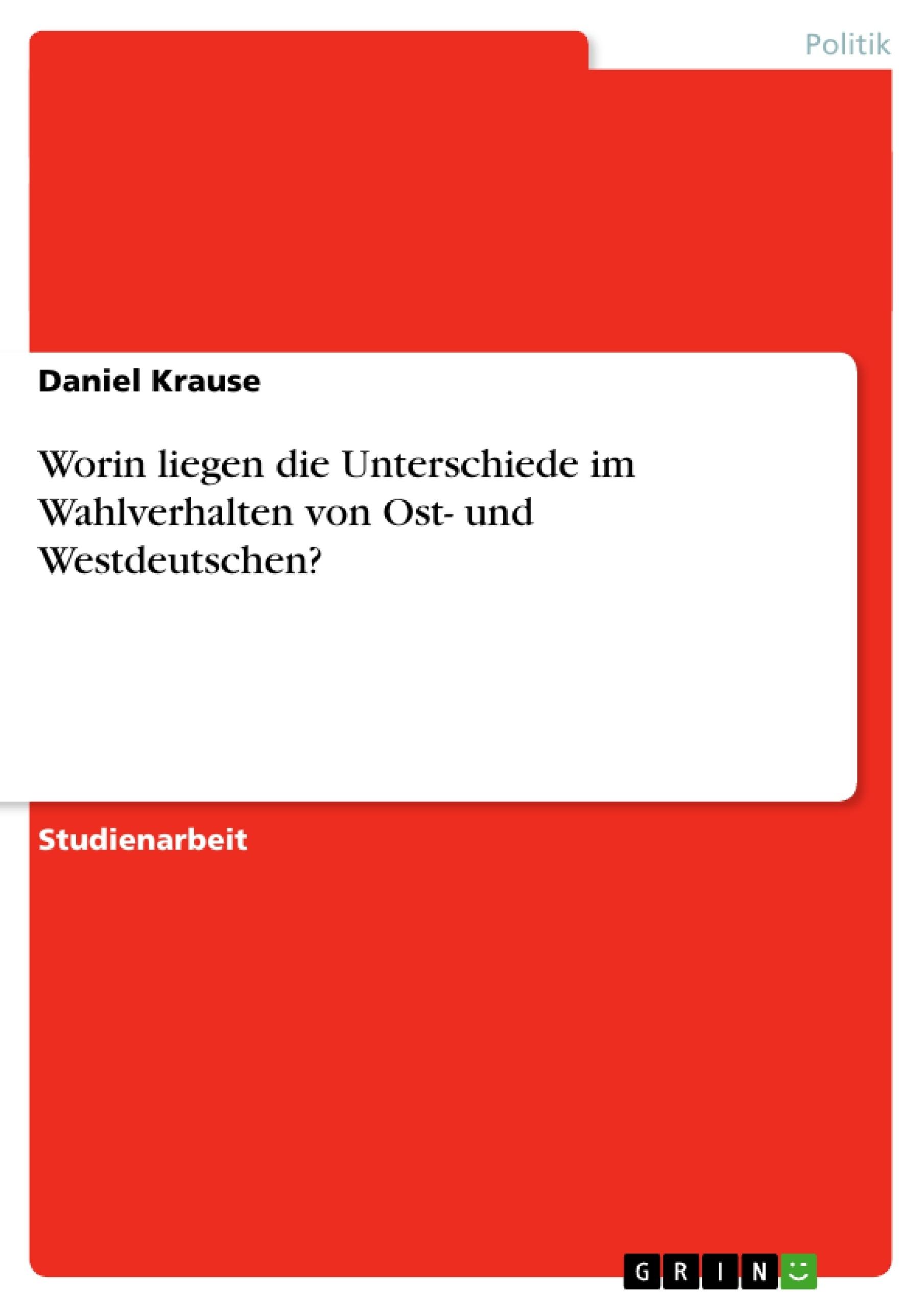 Titel: Worin liegen die Unterschiede im Wahlverhalten von Ost- und Westdeutschen?