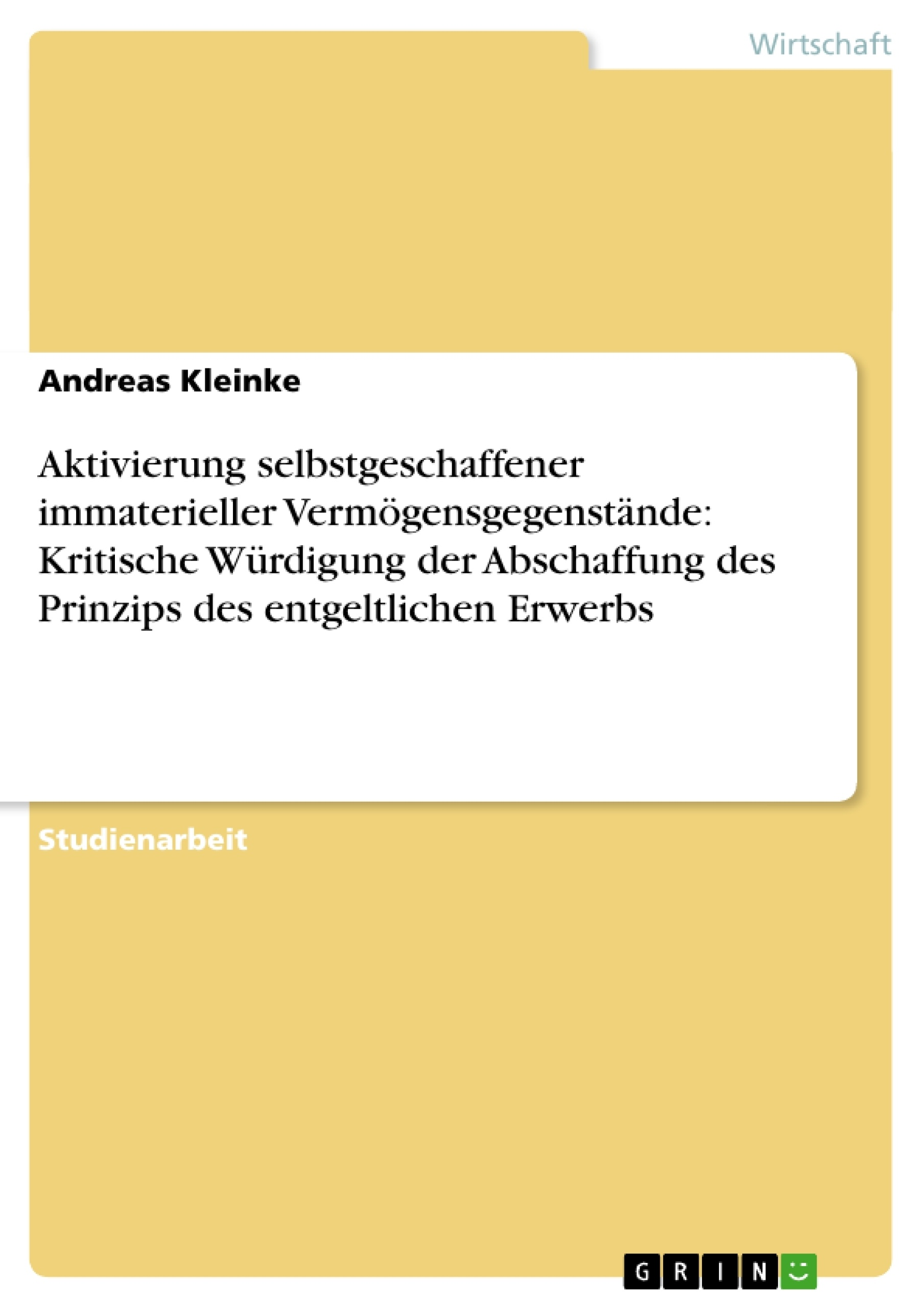 Titel: Aktivierung selbstgeschaffener immaterieller Vermögensgegenstände: Kritische Würdigung der Abschaffung des Prinzips des entgeltlichen Erwerbs