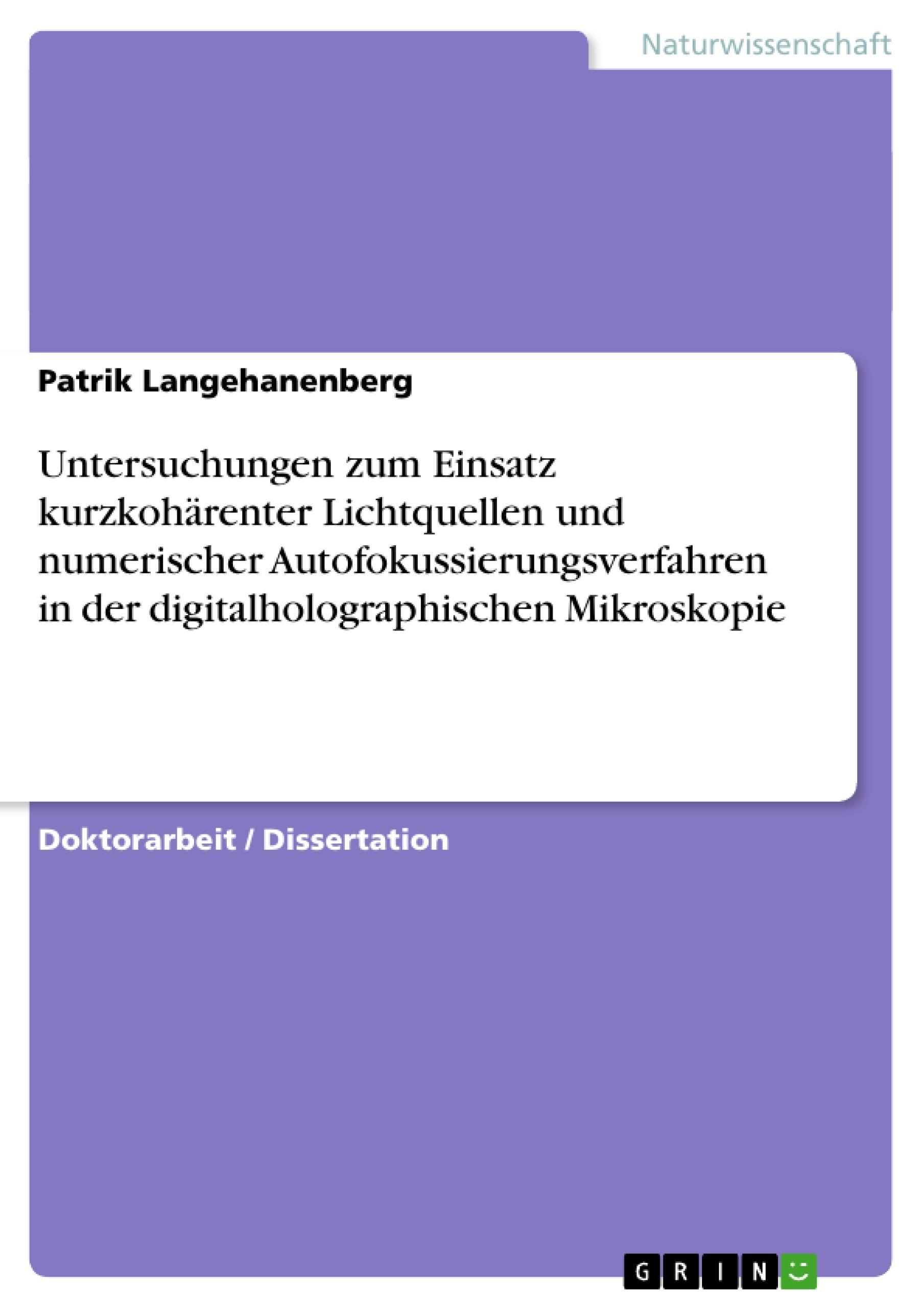 Titel: Untersuchungen zum Einsatz kurzkohärenter Lichtquellen und numerischer Autofokussierungsverfahren in der digitalholographischen Mikroskopie